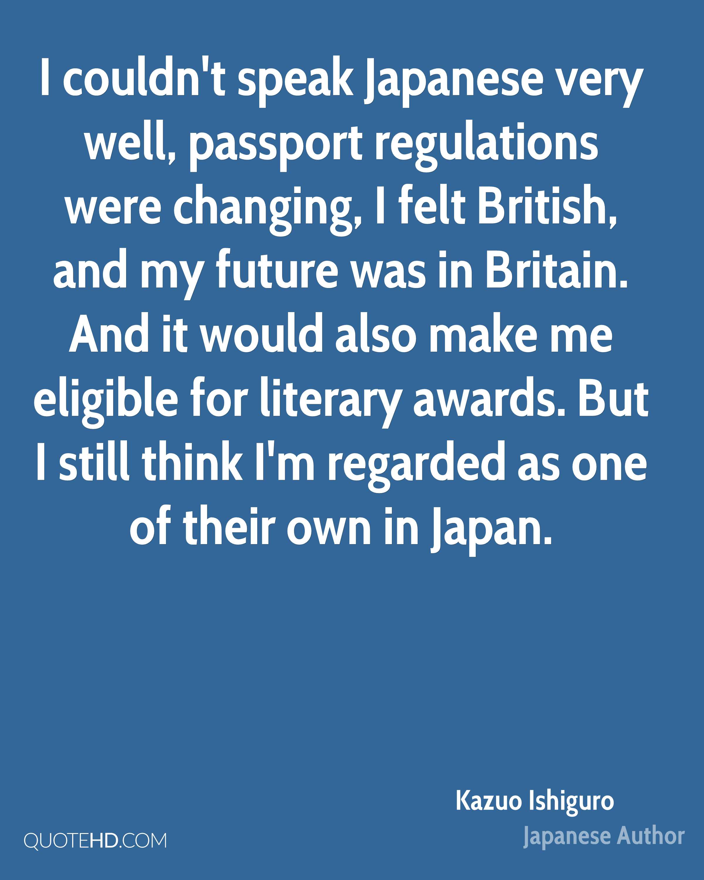 I couldn't speak Japanese very well, passport regulations were changing, I felt British, and my future was in Britain. And it would also make me eligible for literary awards. But I still think I'm regarded as one of their own in Japan.