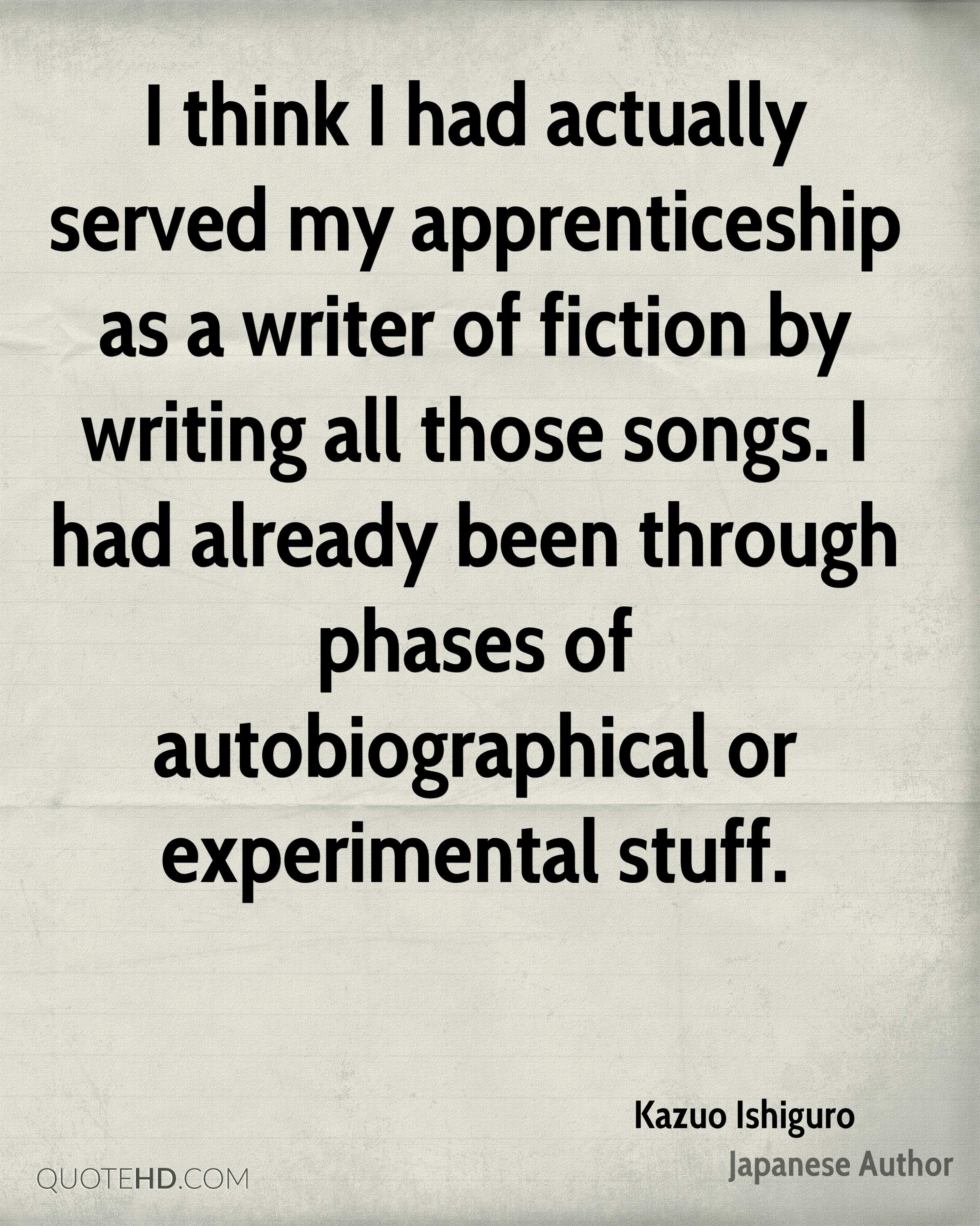 I think I had actually served my apprenticeship as a writer of fiction by writing all those songs. I had already been through phases of autobiographical or experimental stuff.