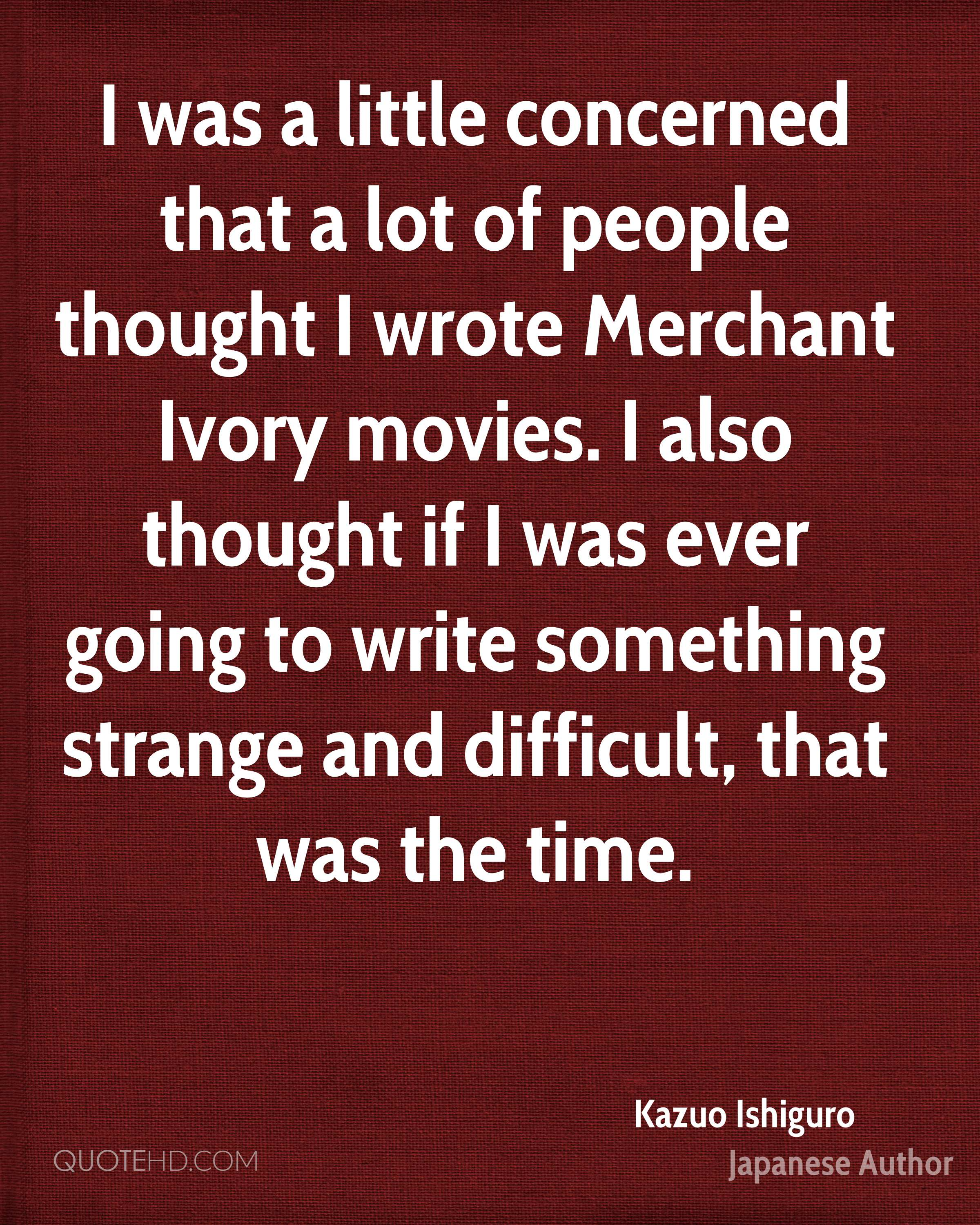 I was a little concerned that a lot of people thought I wrote Merchant Ivory movies. I also thought if I was ever going to write something strange and difficult, that was the time.