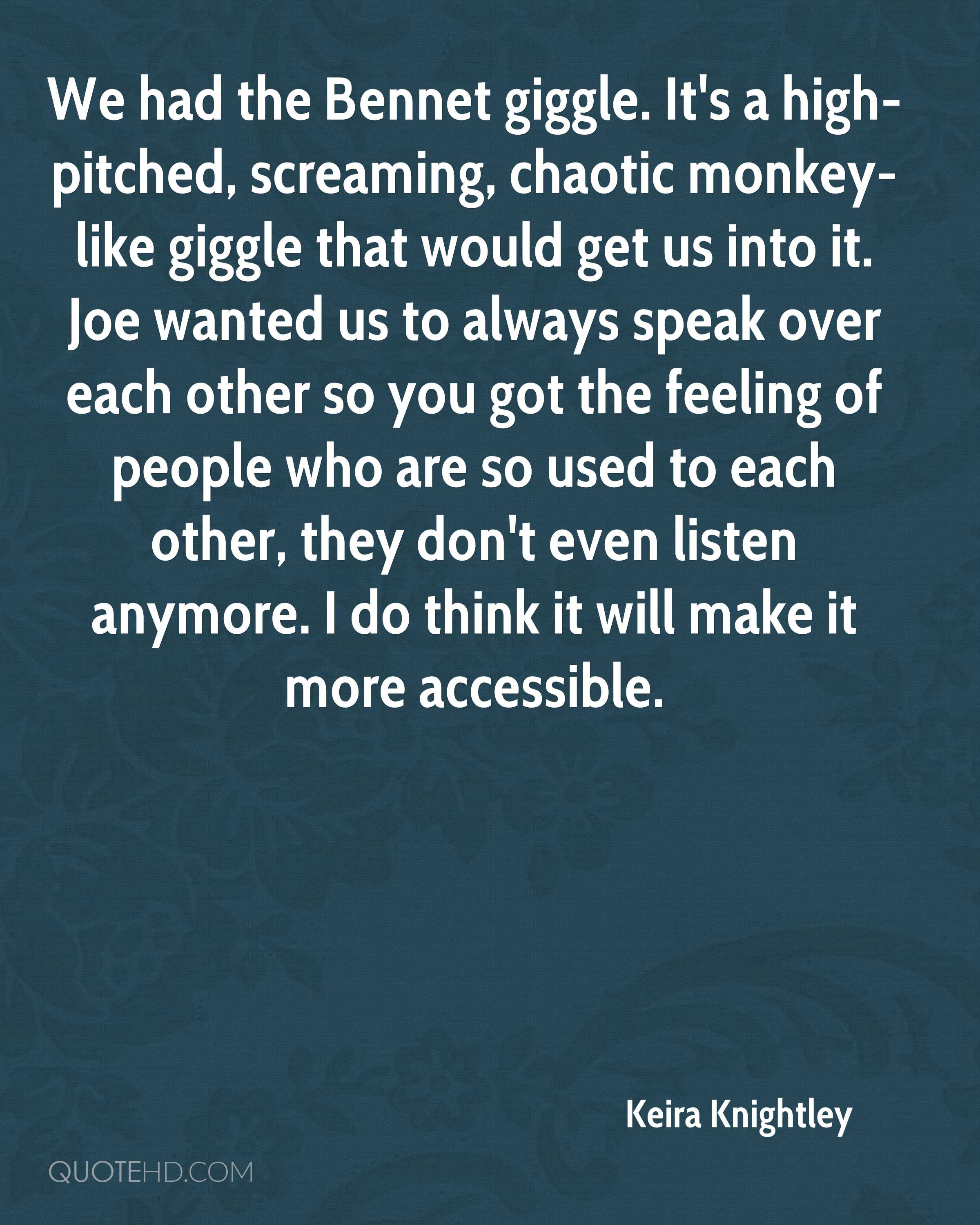 We had the Bennet giggle. It's a high-pitched, screaming, chaotic monkey-like giggle that would get us into it. Joe wanted us to always speak over each other so you got the feeling of people who are so used to each other, they don't even listen anymore. I do think it will make it more accessible.