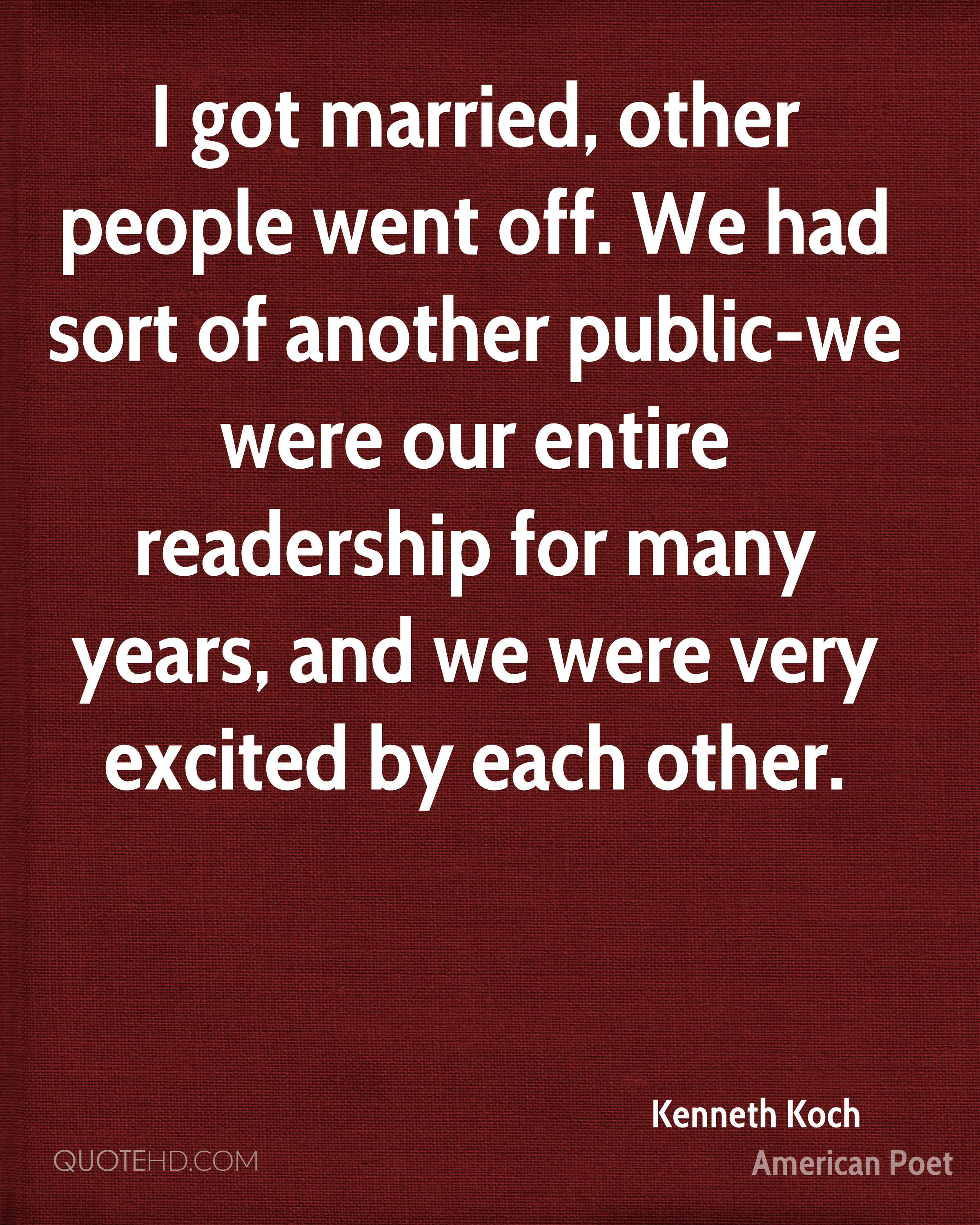 I got married, other people went off. We had sort of another public-we were our entire readership for many years, and we were very excited by each other.