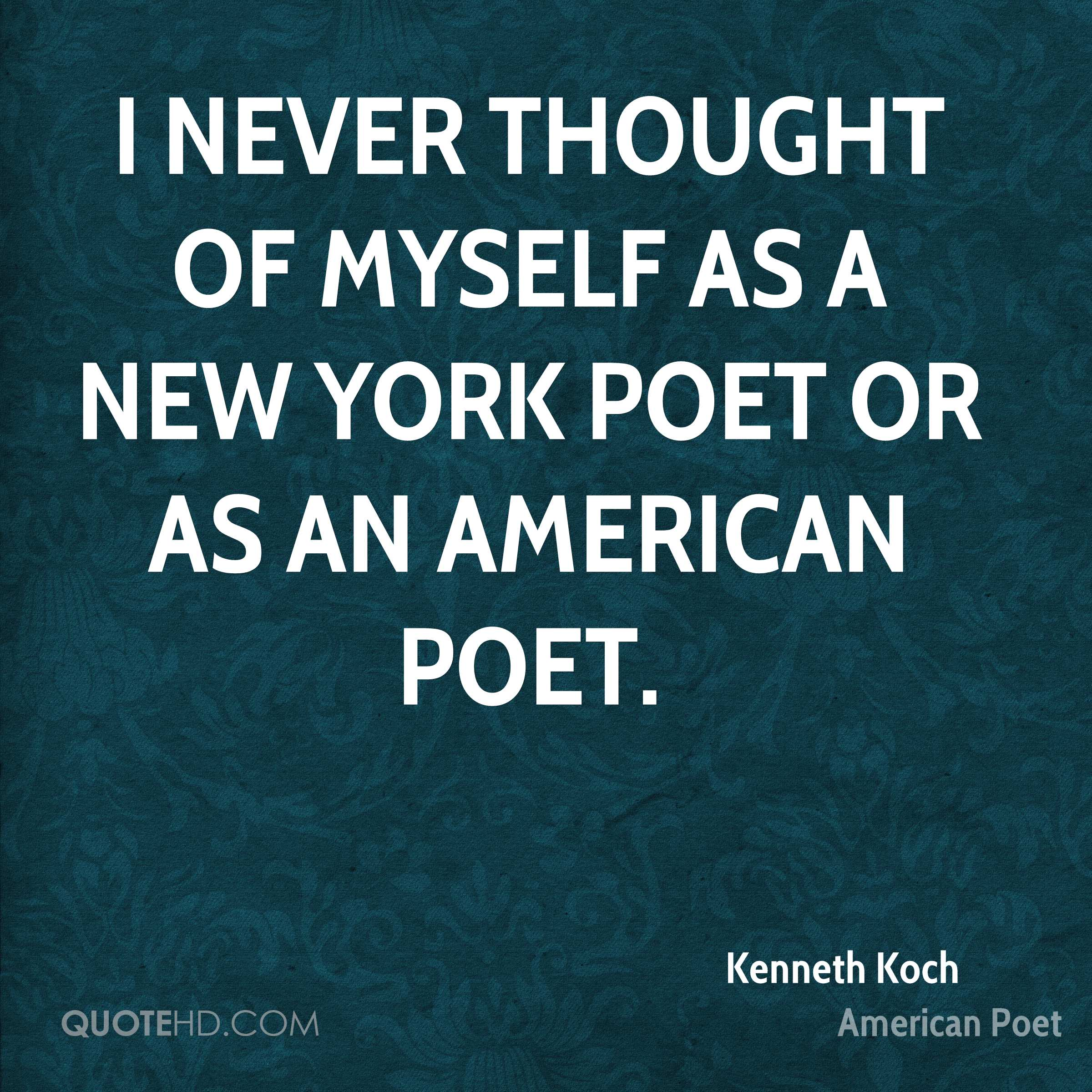 I never thought of myself as a New York poet or as an American poet.