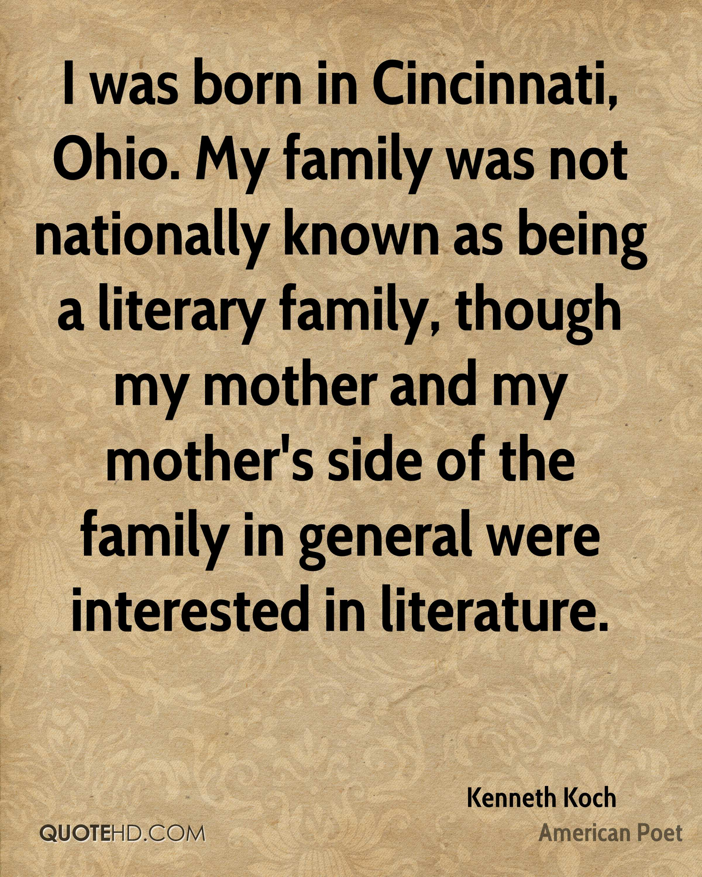 I was born in Cincinnati, Ohio. My family was not nationally known as being a literary family, though my mother and my mother's side of the family in general were interested in literature.