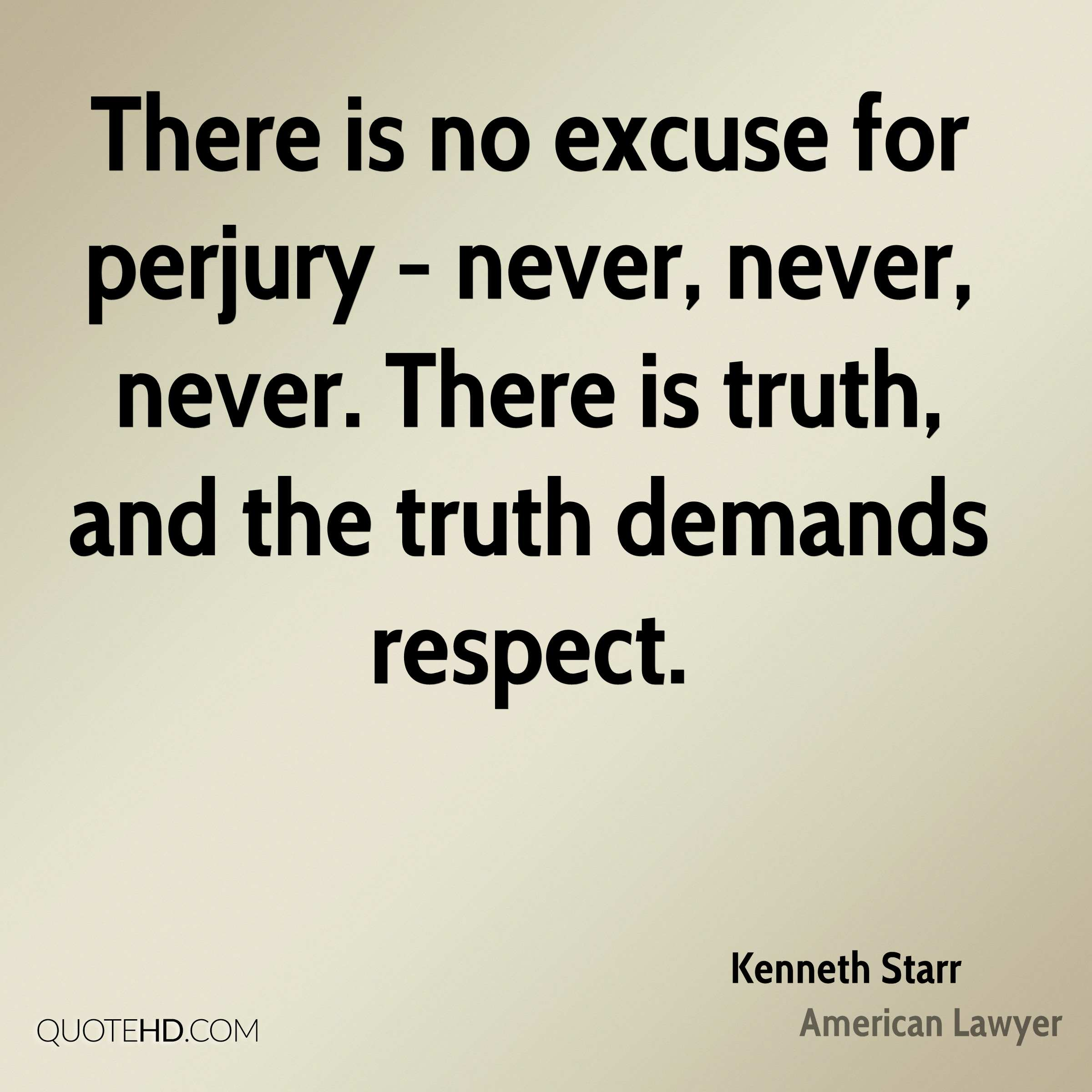 There is no excuse for perjury - never, never, never. There is truth, and the truth demands respect.