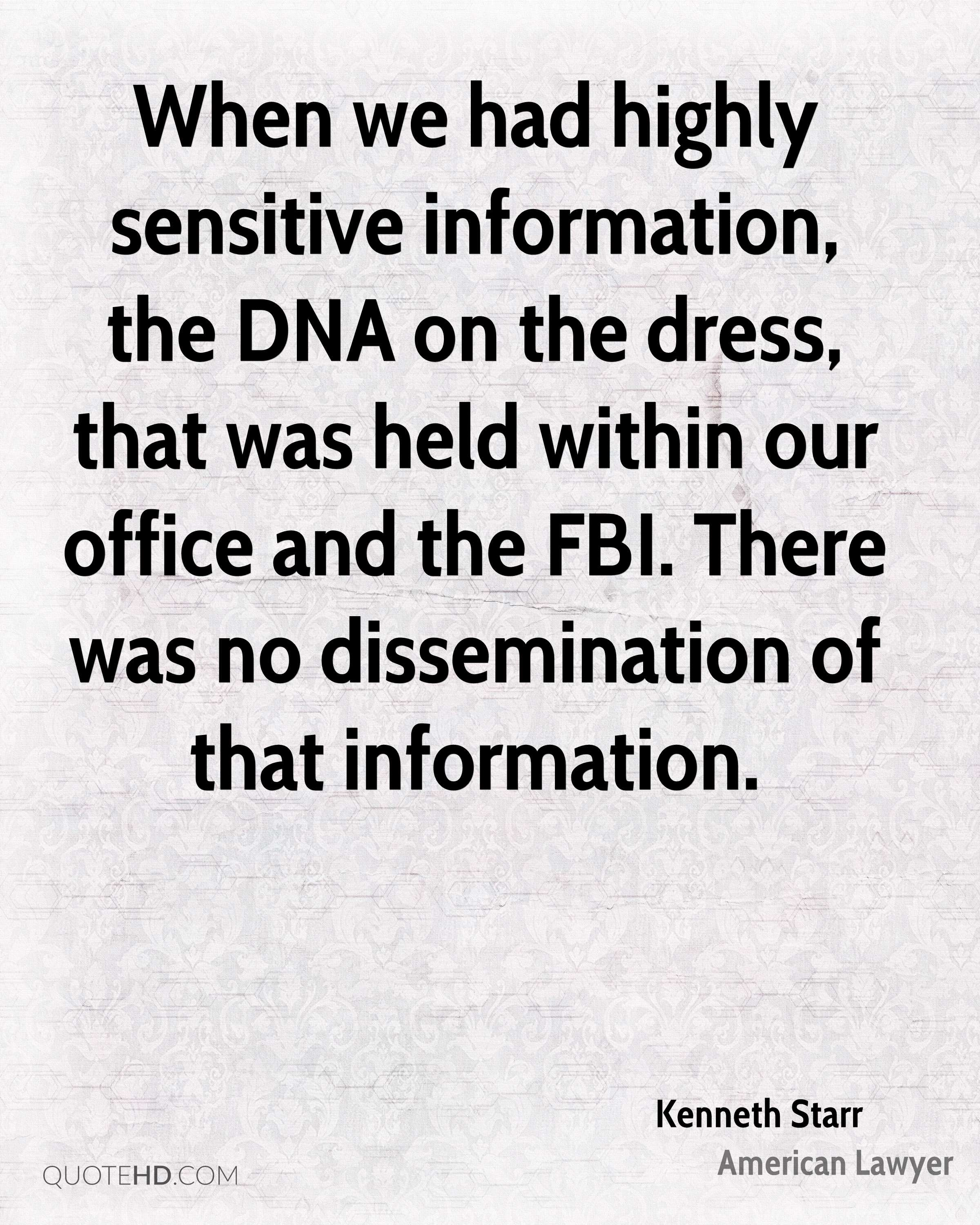 When we had highly sensitive information, the DNA on the dress, that was held within our office and the FBI. There was no dissemination of that information.