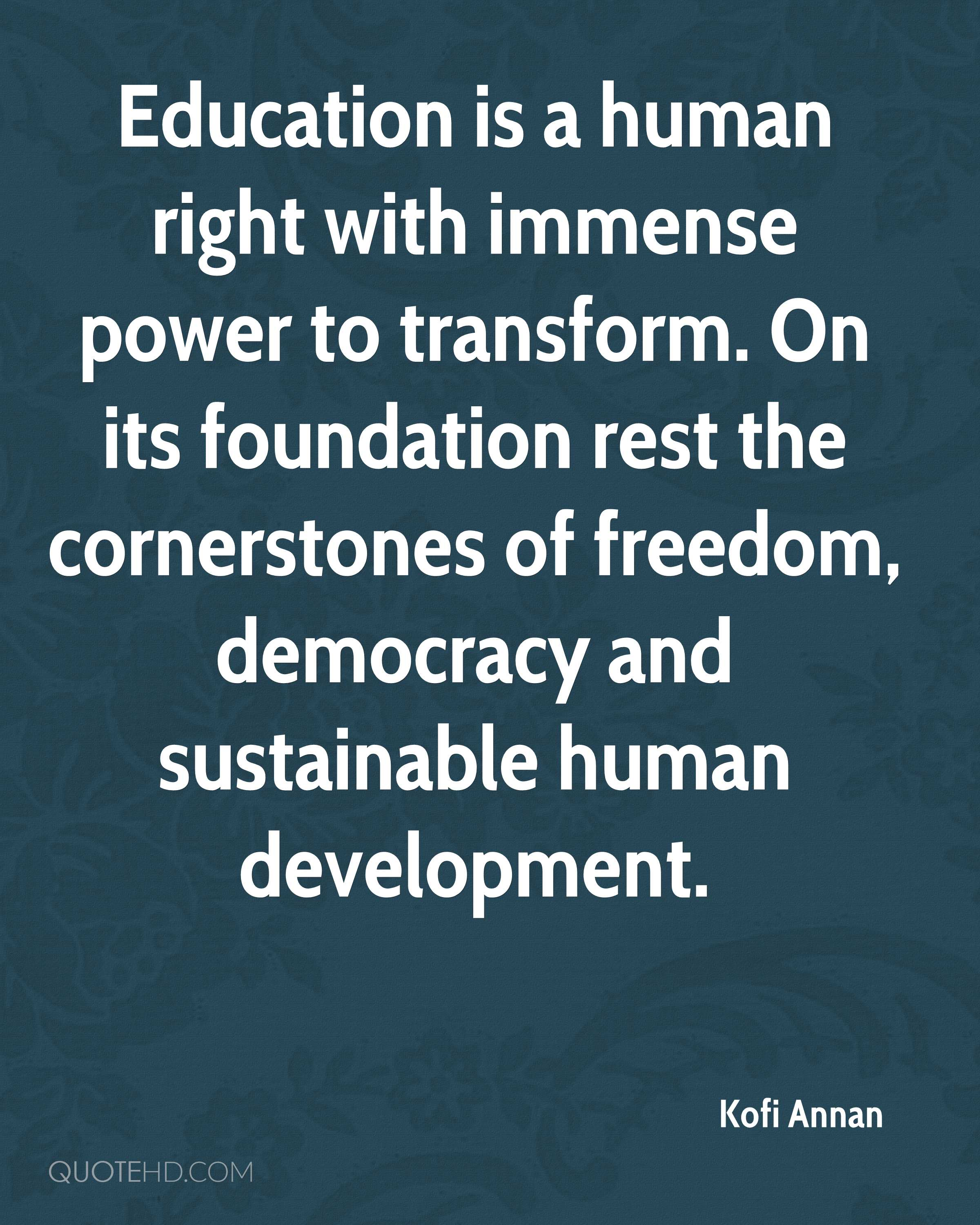 Education is a human right with immense power to transform. On its foundation rest the cornerstones of freedom, democracy and sustainable human development.