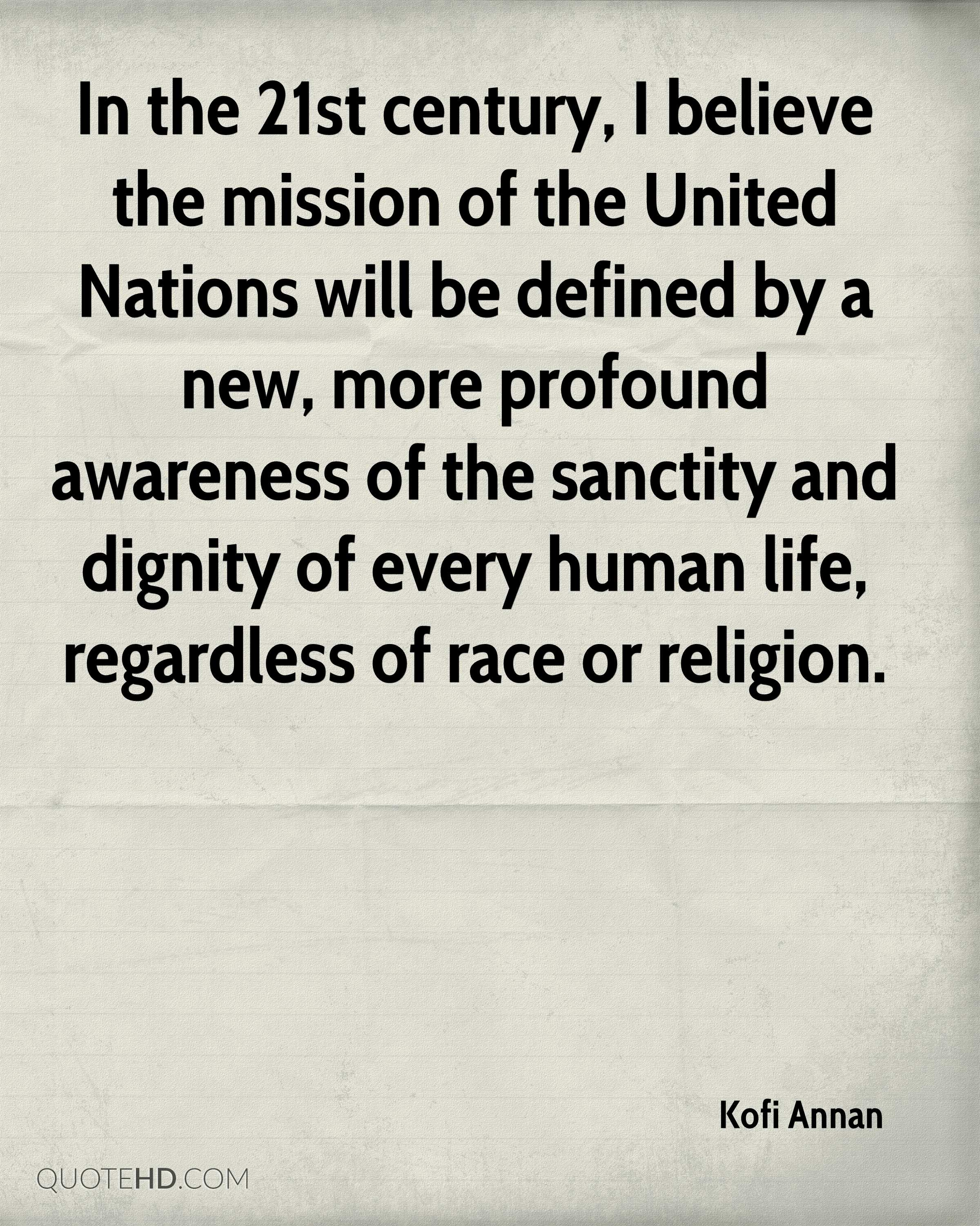 In the 21st century, I believe the mission of the United Nations will be defined by a new, more profound awareness of the sanctity and dignity of every human life, regardless of race or religion.