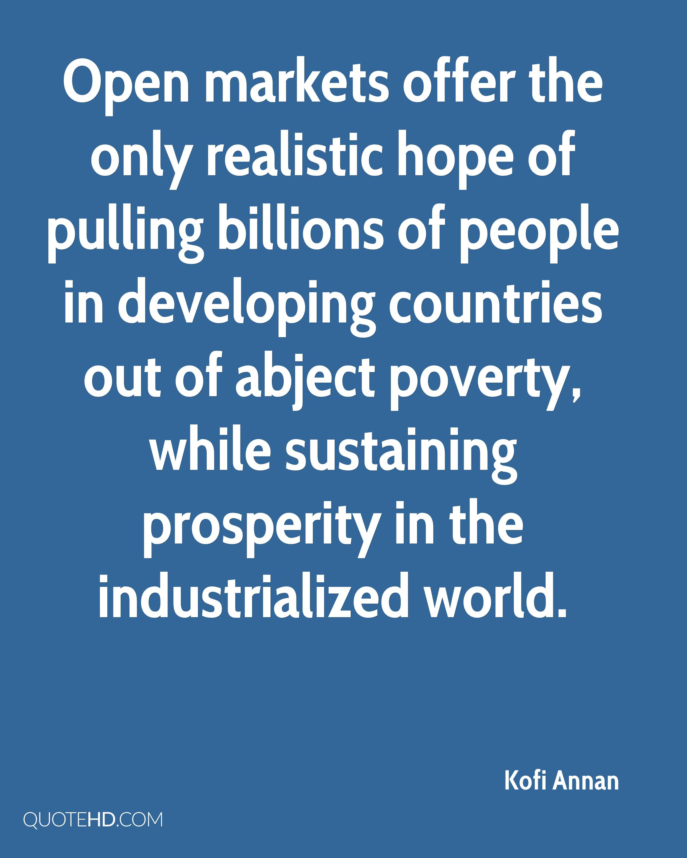 Open markets offer the only realistic hope of pulling billions of people in developing countries out of abject poverty, while sustaining prosperity in the industrialized world.