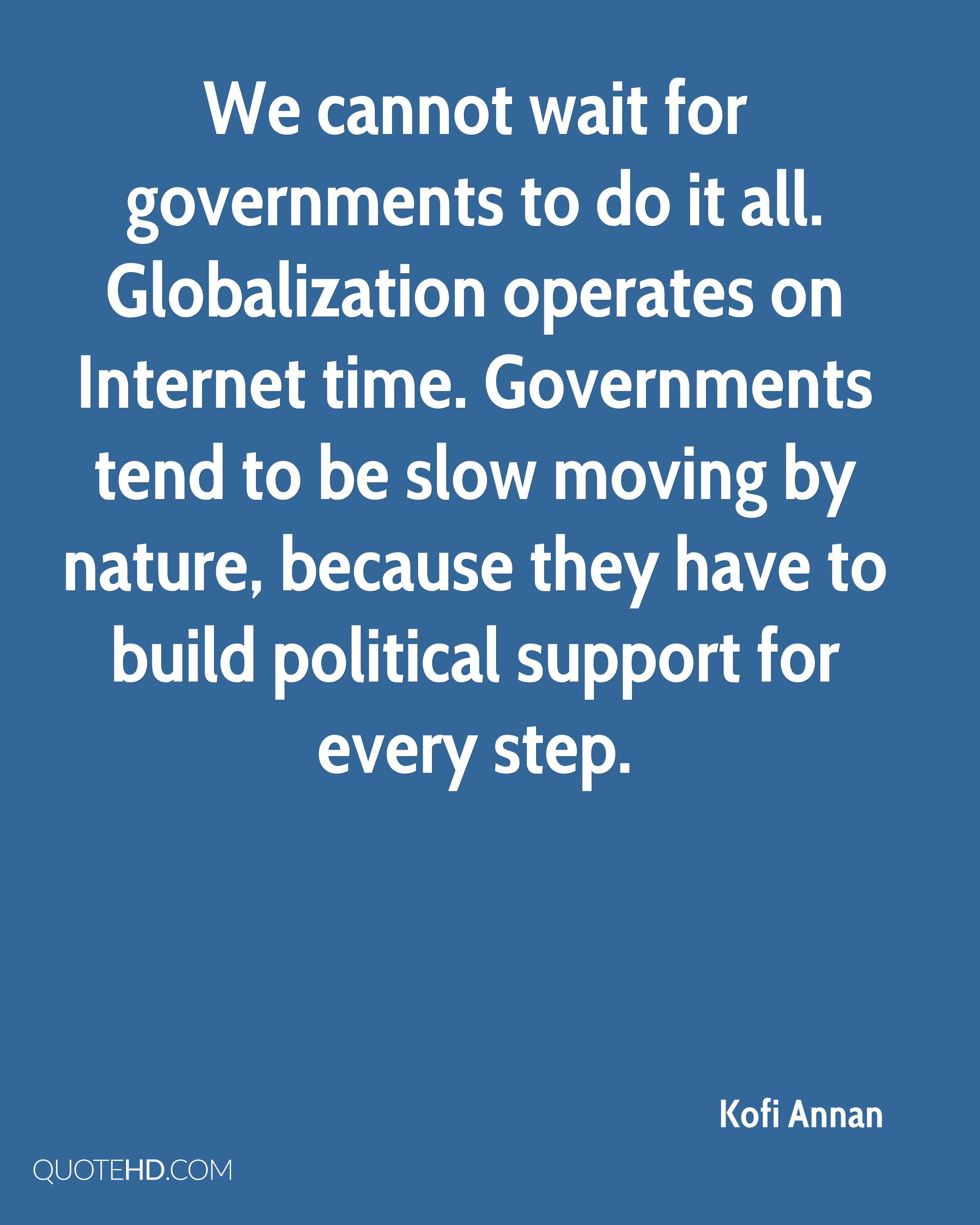 We cannot wait for governments to do it all. Globalization operates on Internet time. Governments tend to be slow moving by nature, because they have to build political support for every step.