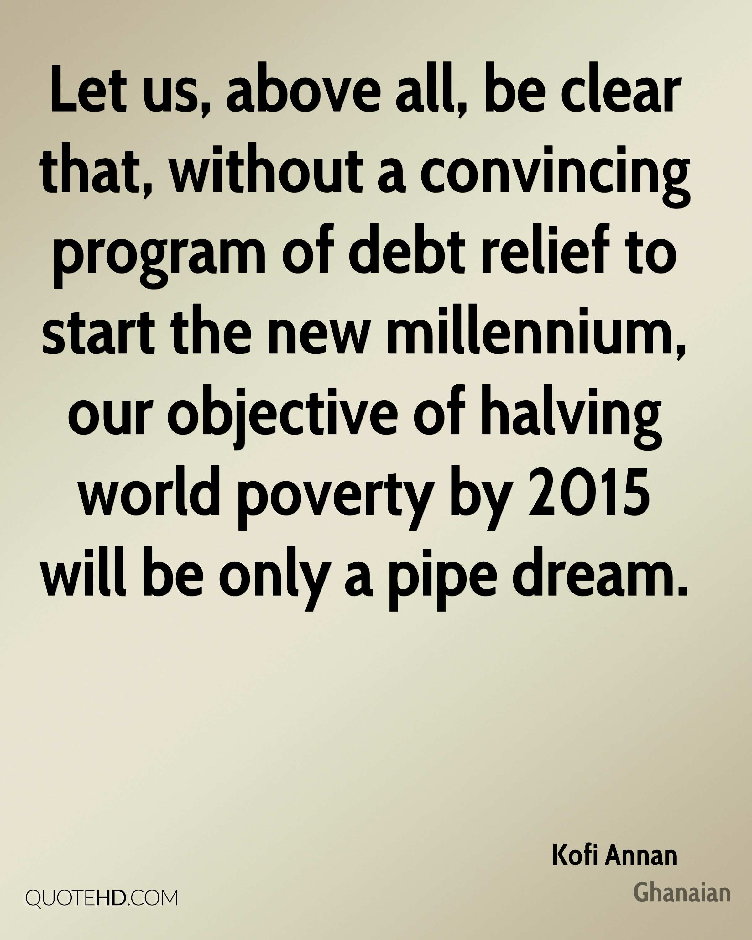 Let us, above all, be clear that, without a convincing program of debt relief to start the new millennium, our objective of halving world poverty by 2015 will be only a pipe dream.