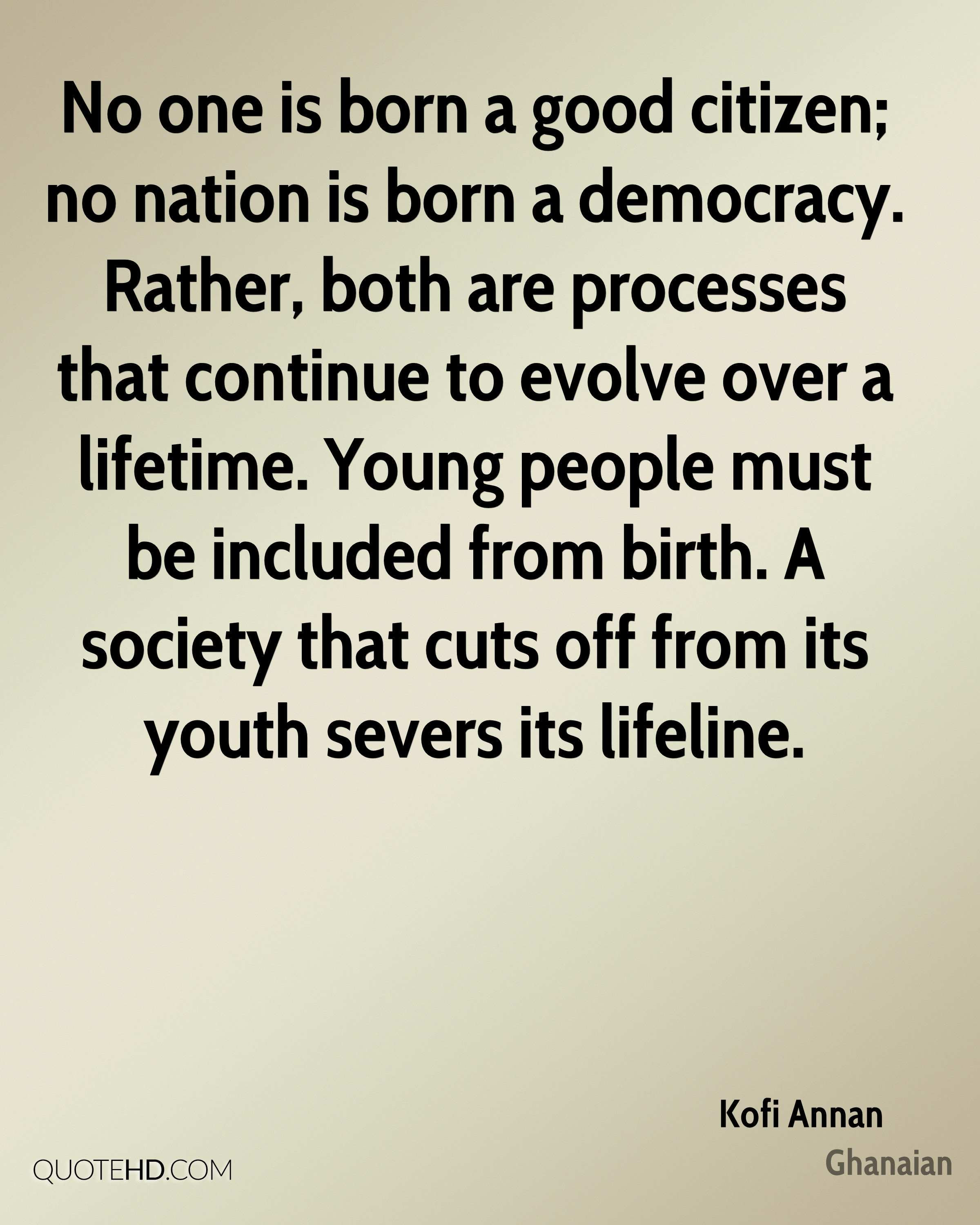 No one is born a good citizen; no nation is born a democracy. Rather, both are processes that continue to evolve over a lifetime. Young people must be included from birth. A society that cuts off from its youth severs its lifeline.