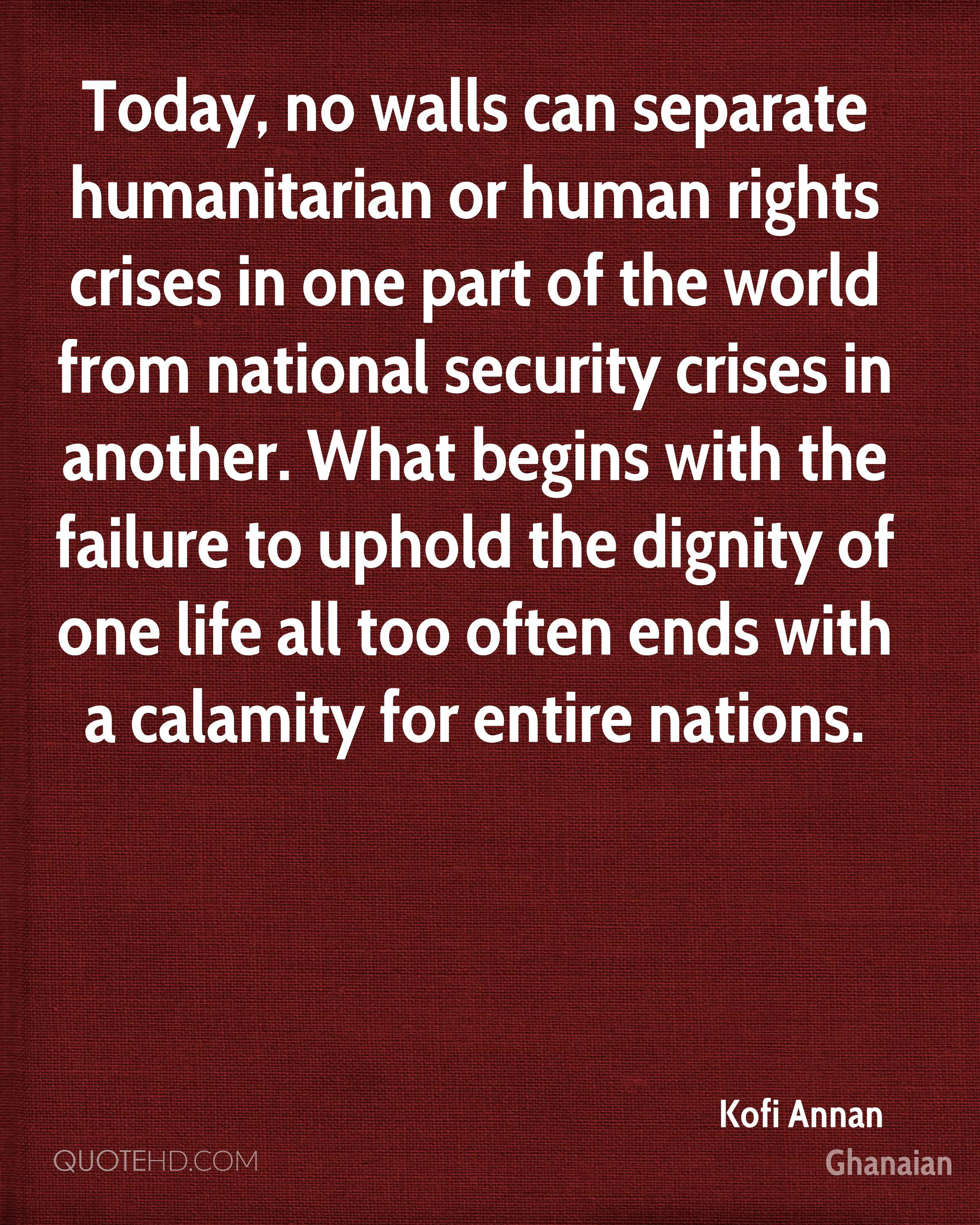 Today, no walls can separate humanitarian or human rights crises in one part of the world from national security crises in another. What begins with the failure to uphold the dignity of one life all too often ends with a calamity for entire nations.