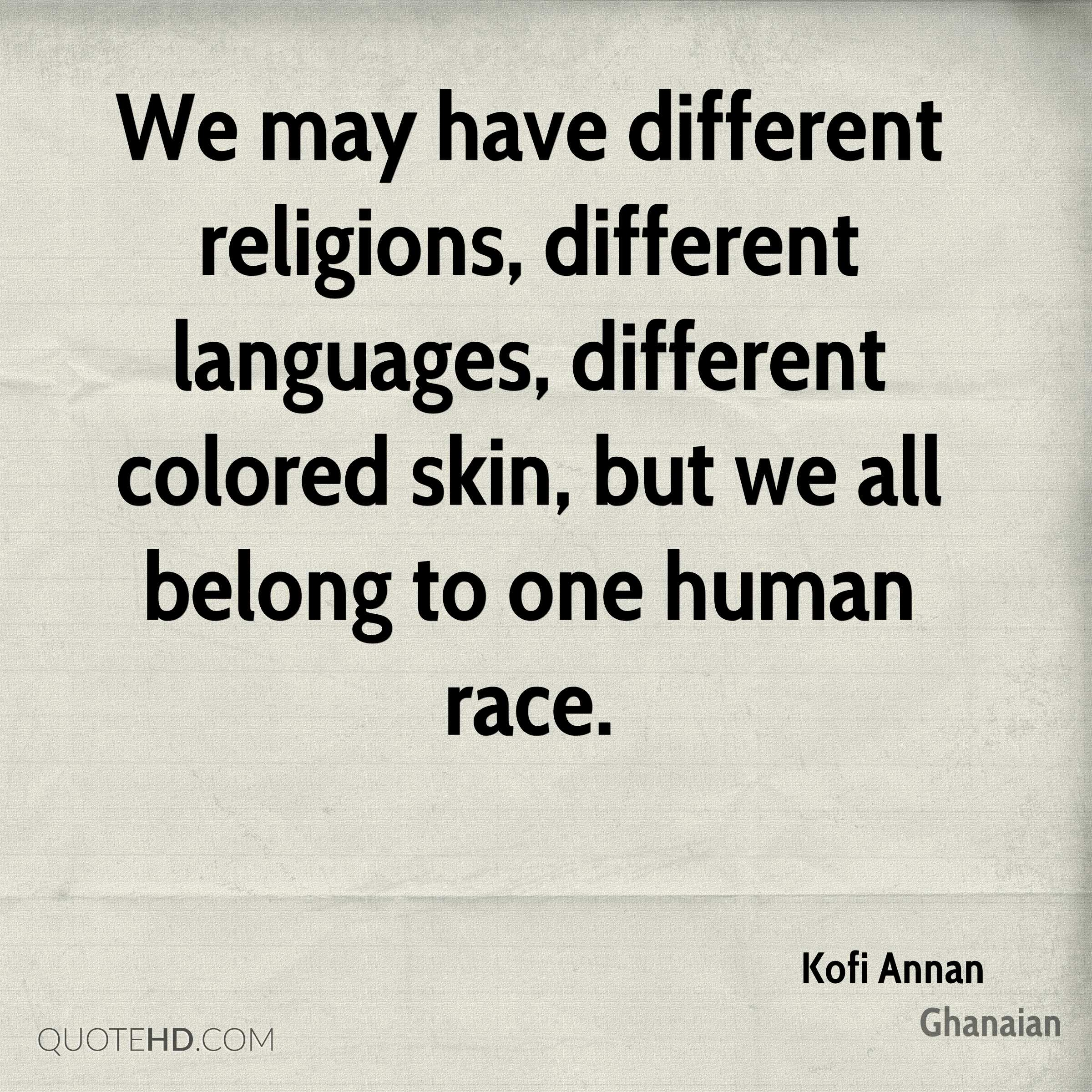 We may have different religions, different languages, different colored skin, but we all belong to one human race.