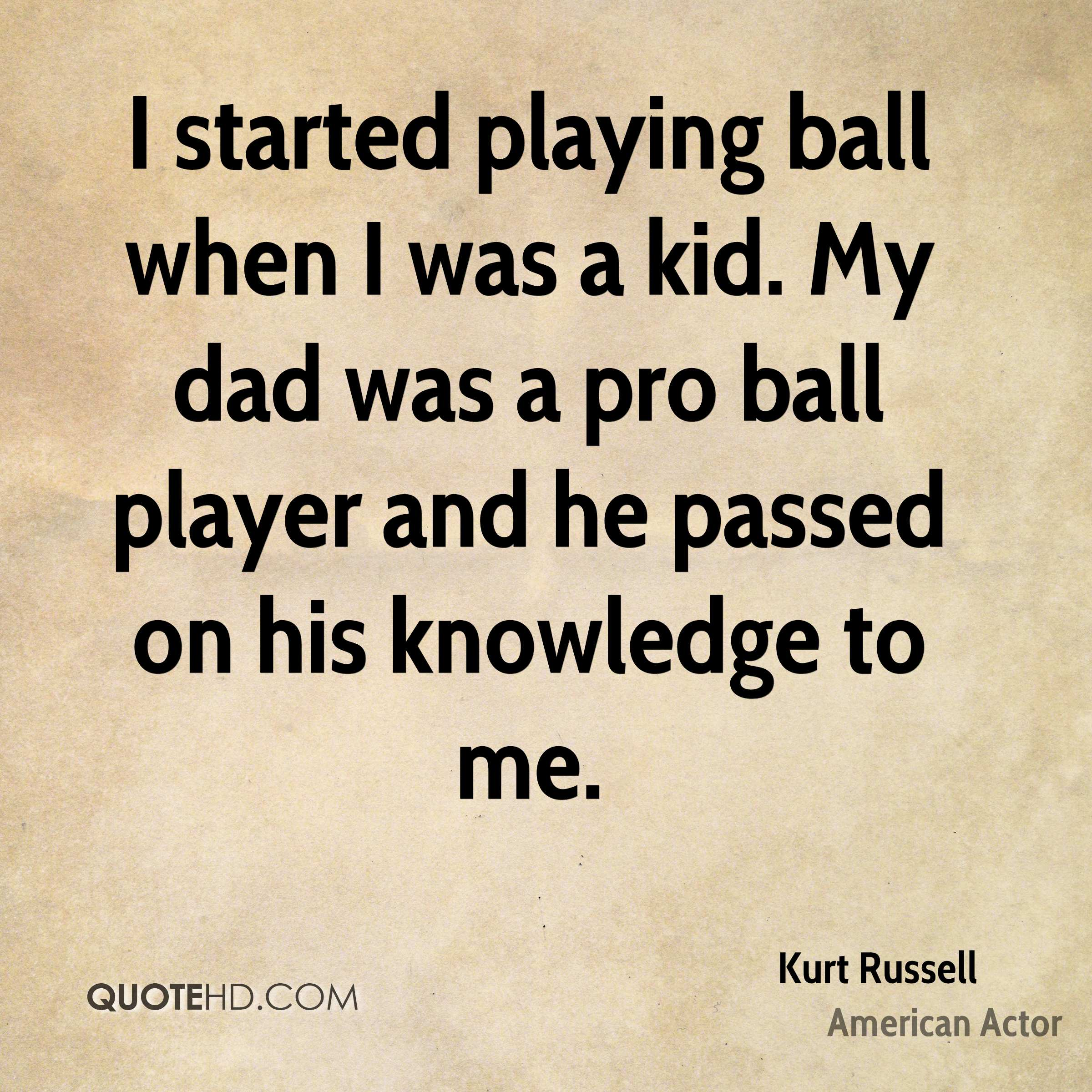I started playing ball when I was a kid. My dad was a pro ball player and he passed on his knowledge to me.