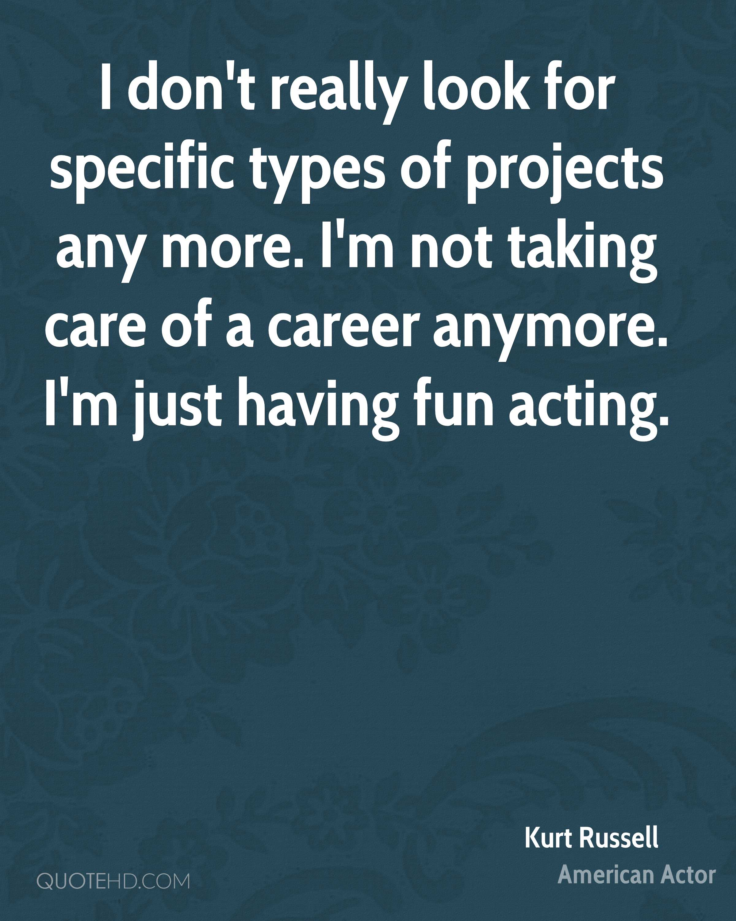 I don't really look for specific types of projects any more. I'm not taking care of a career anymore. I'm just having fun acting.