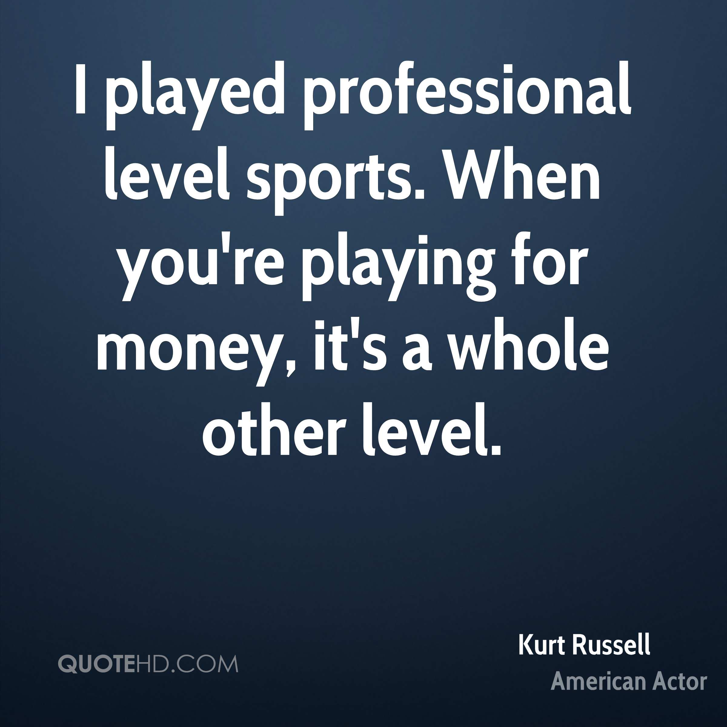 I played professional level sports. When you're playing for money, it's a whole other level.