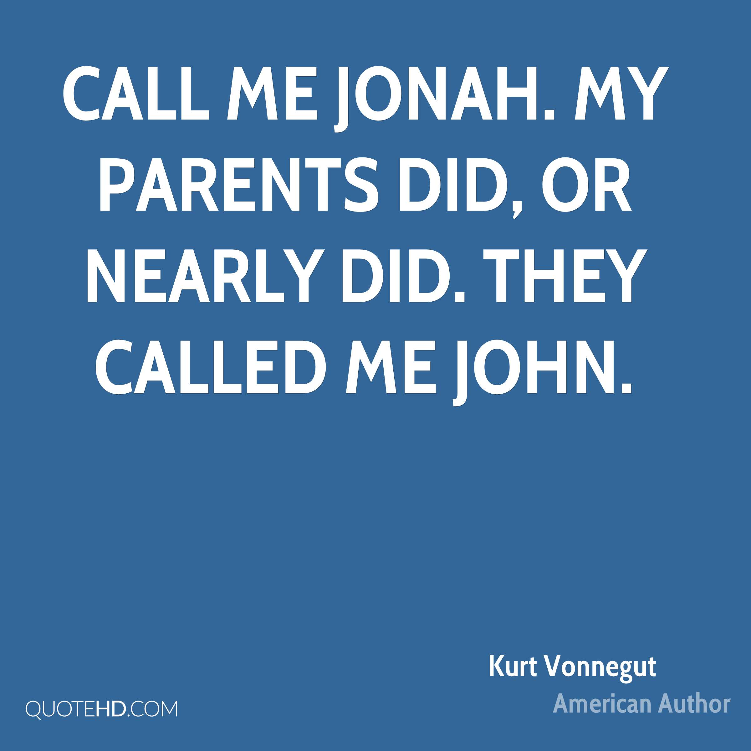 Call me Jonah. My parents did, or nearly did. They called me John.