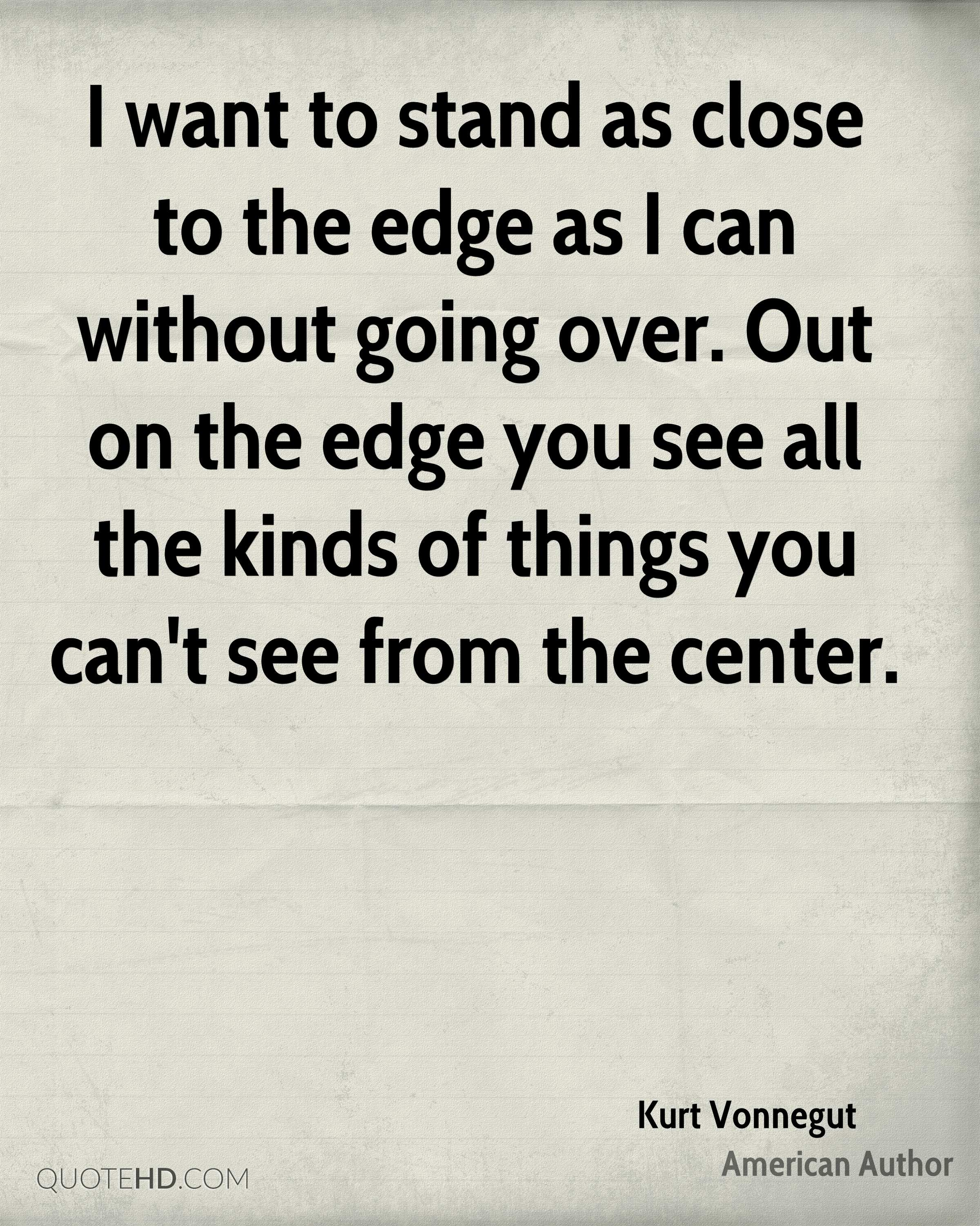 I want to stand as close to the edge as I can without going over. Out on the edge you see all the kinds of things you can't see from the center.