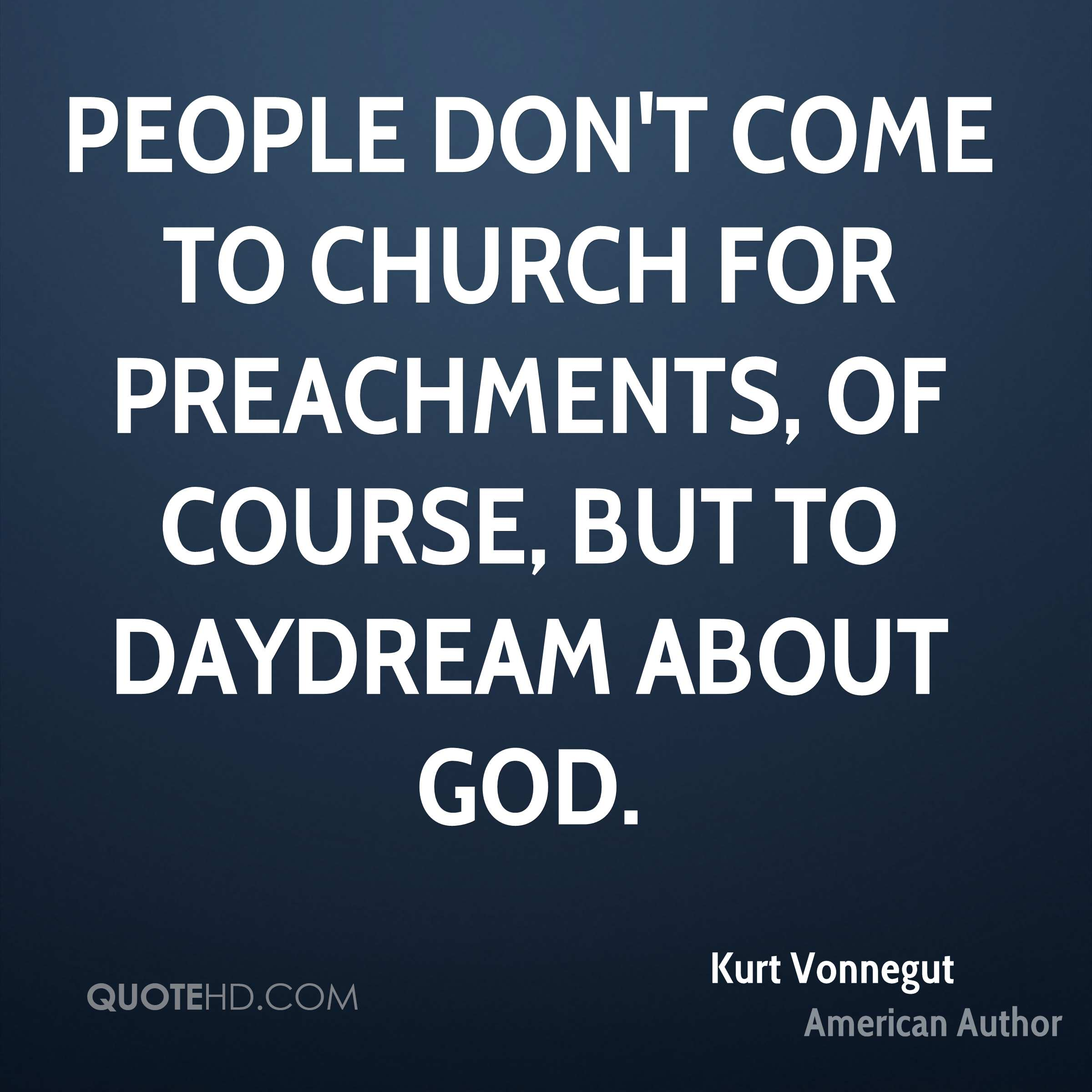 People don't come to church for preachments, of course, but to daydream about God.