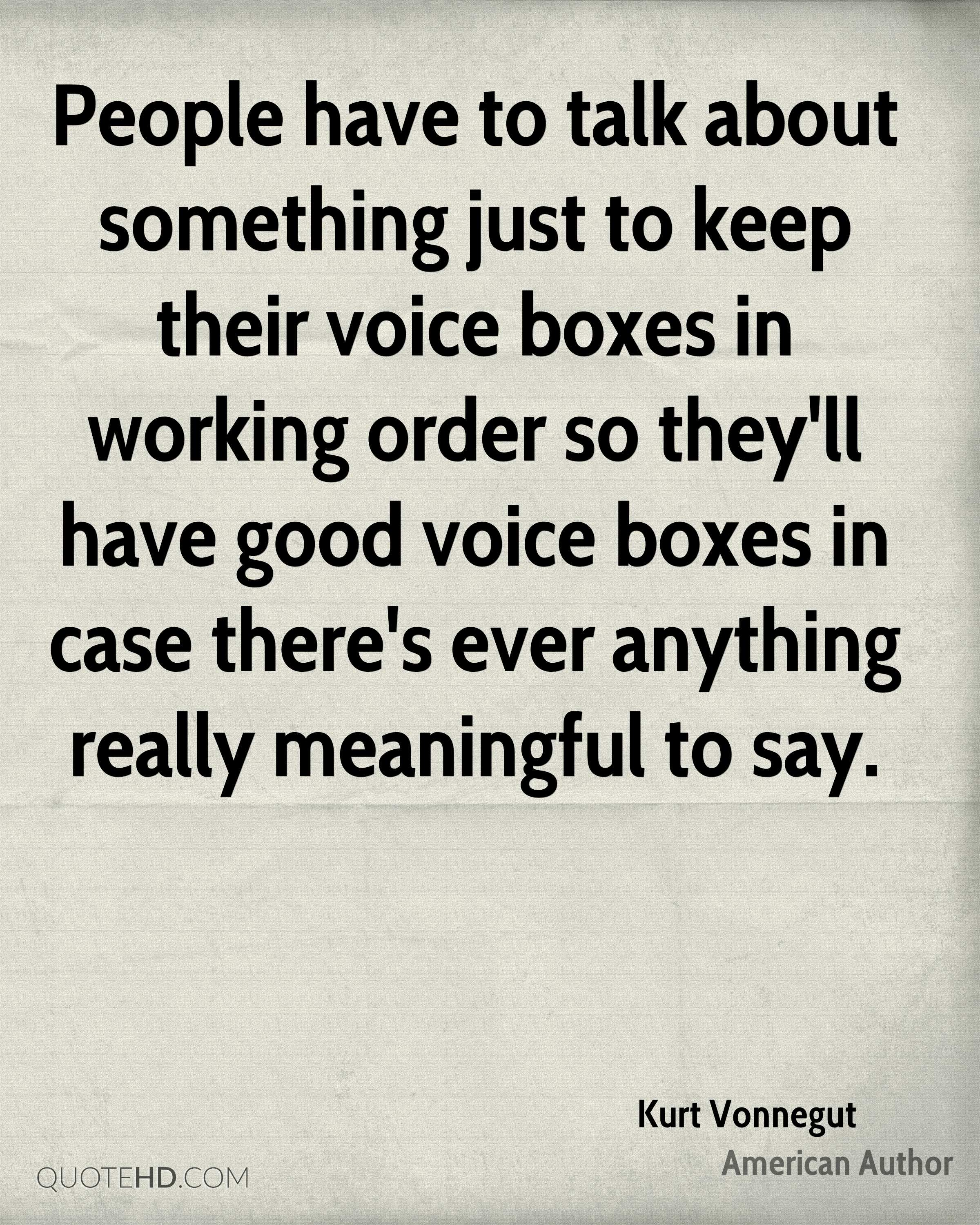 People have to talk about something just to keep their voice boxes in working order so they'll have good voice boxes in case there's ever anything really meaningful to say.