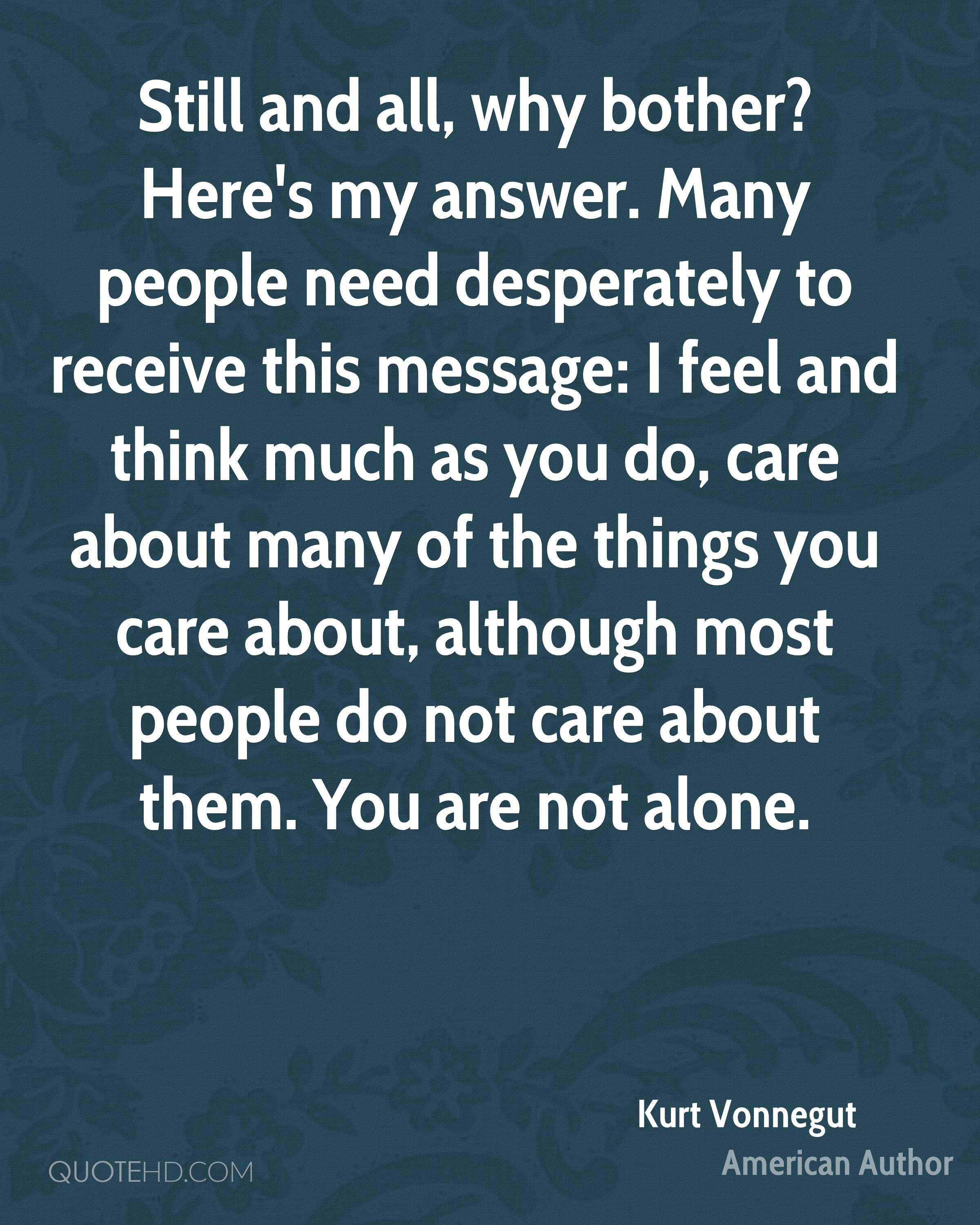 Still and all, why bother? Here's my answer. Many people need desperately to receive this message: I feel and think much as you do, care about many of the things you care about, although most people do not care about them. You are not alone.