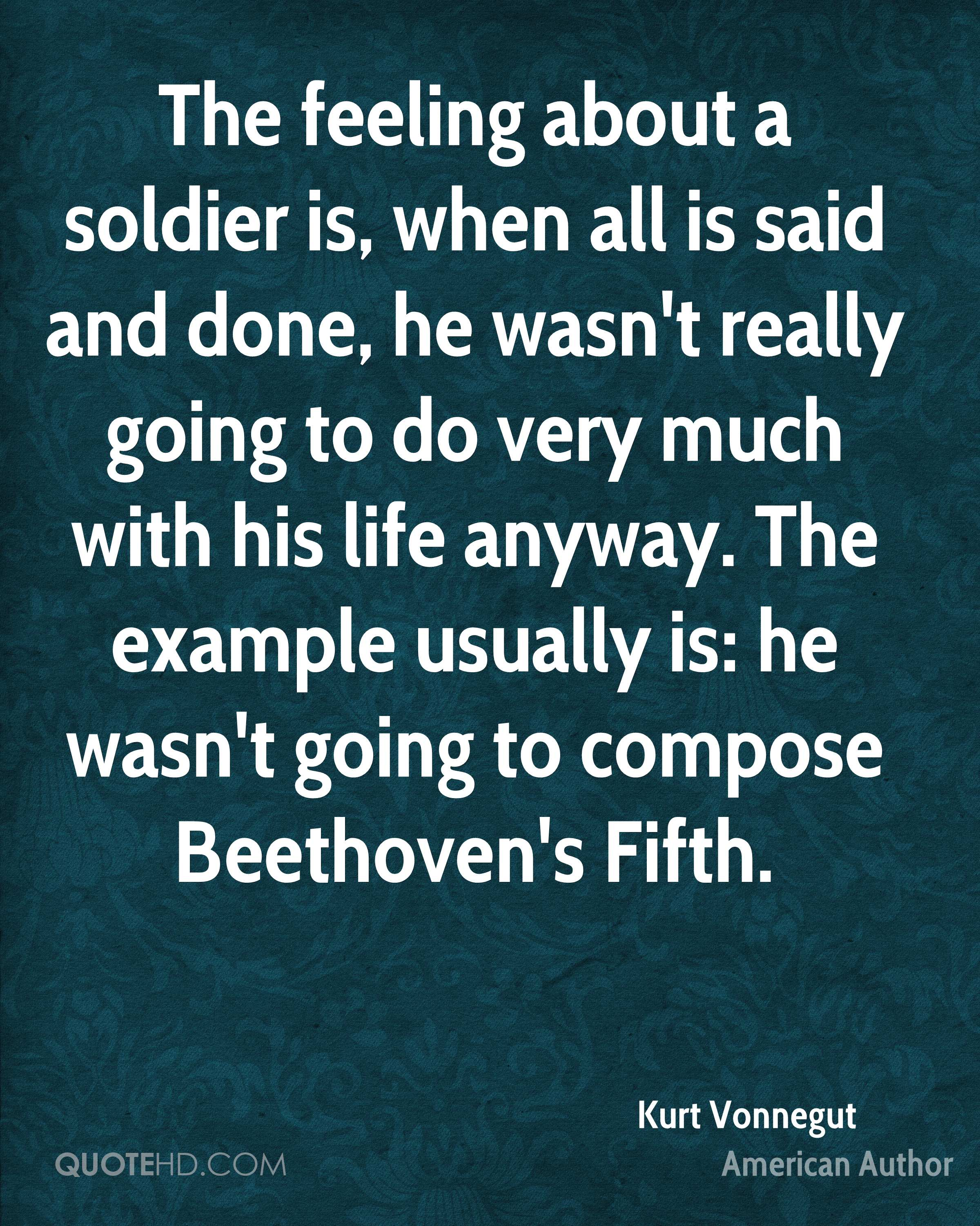 The feeling about a soldier is, when all is said and done, he wasn't really going to do very much with his life anyway. The example usually is: he wasn't going to compose Beethoven's Fifth.