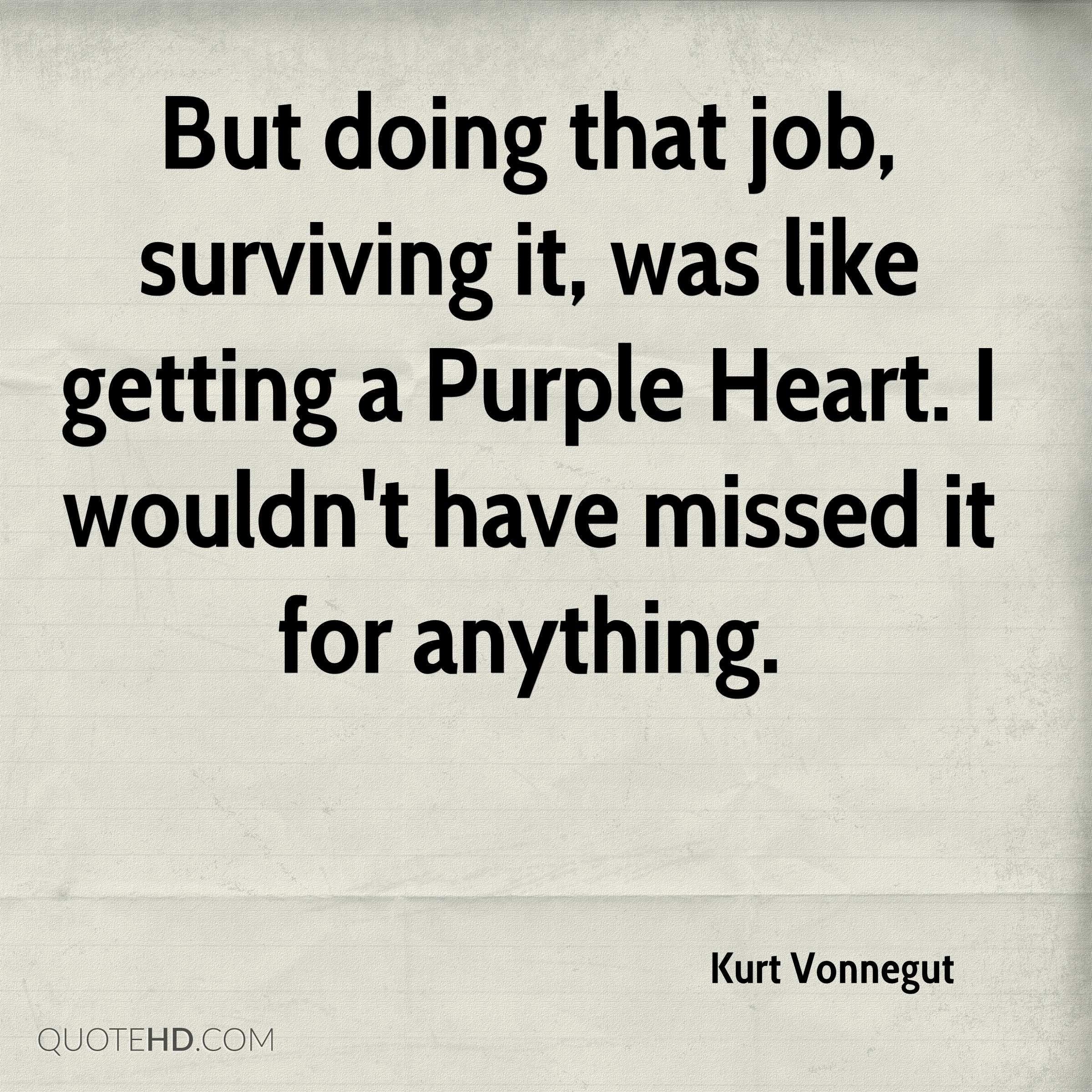 But doing that job, surviving it, was like getting a Purple Heart. I wouldn't have missed it for anything.