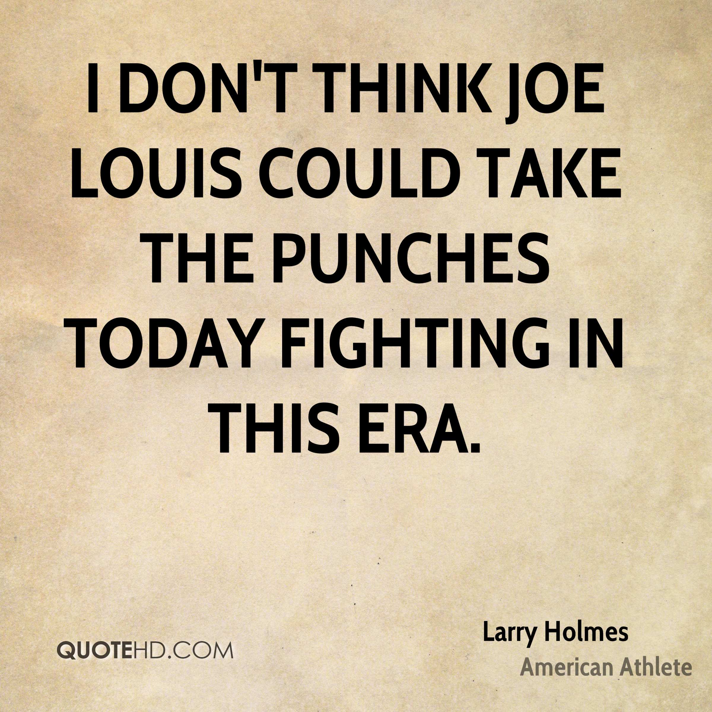 I don't think Joe Louis could take the punches today fighting in this era.