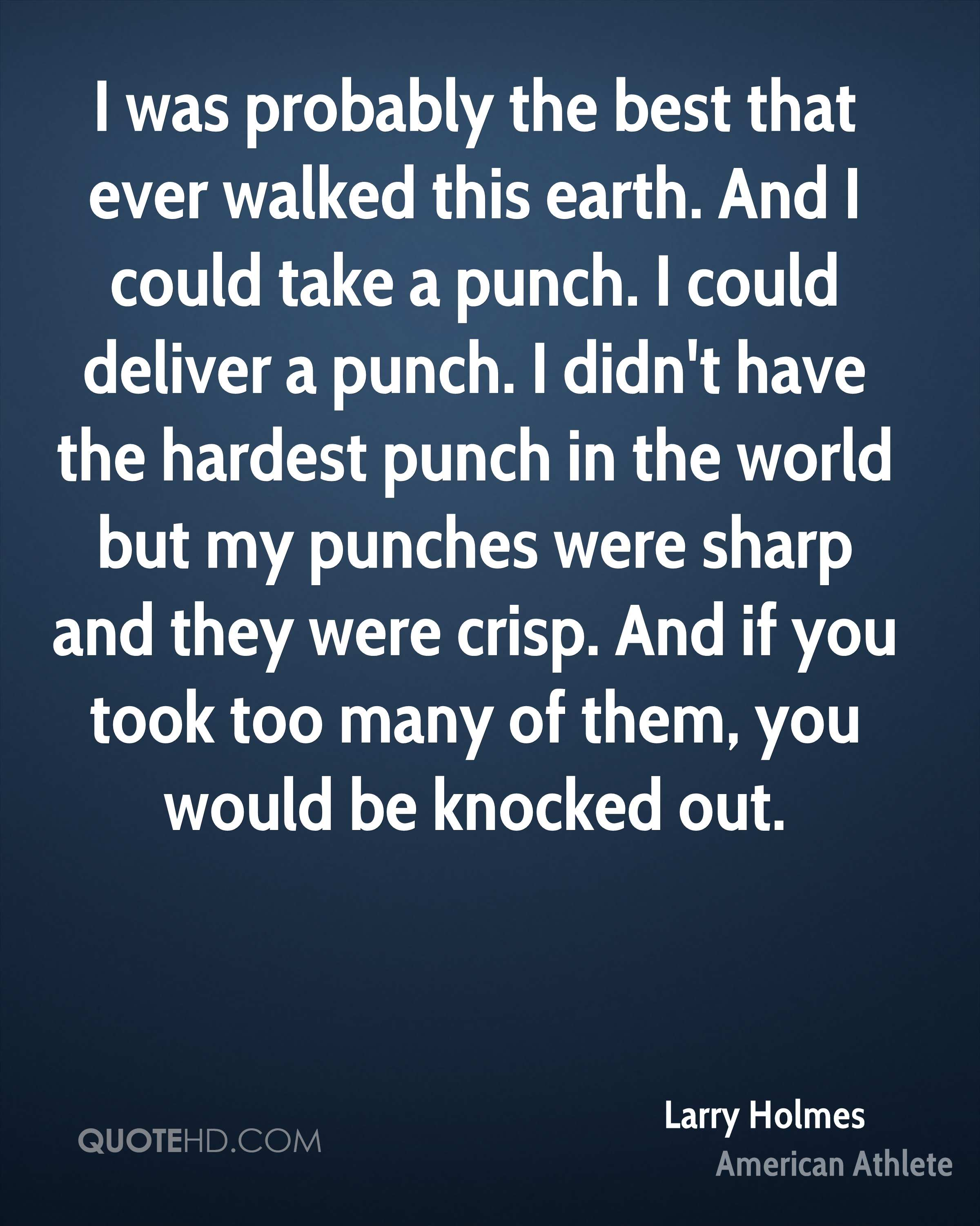 I was probably the best that ever walked this earth. And I could take a punch. I could deliver a punch. I didn't have the hardest punch in the world but my punches were sharp and they were crisp. And if you took too many of them, you would be knocked out.