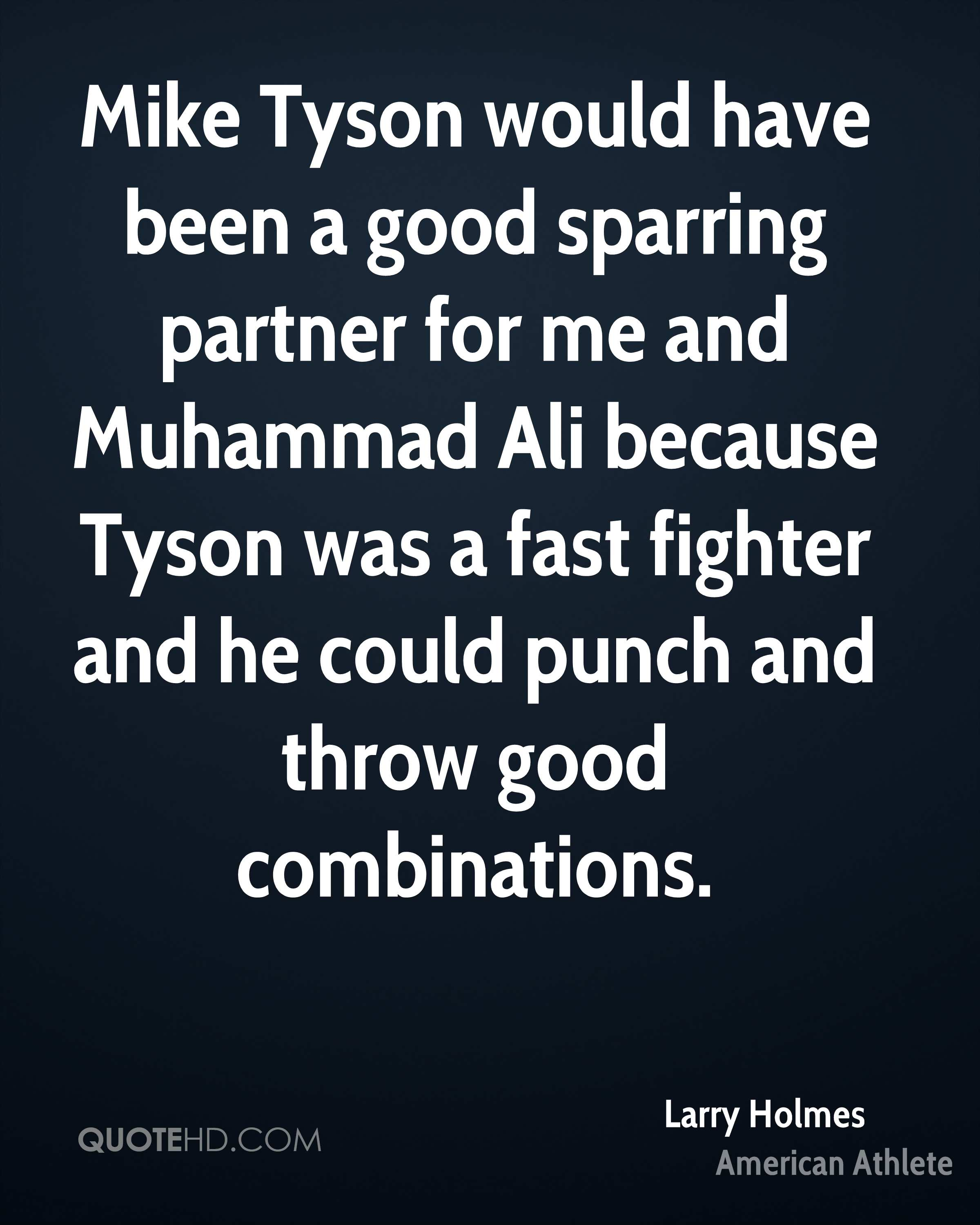 Mike Tyson would have been a good sparring partner for me and Muhammad Ali because Tyson was a fast fighter and he could punch and throw good combinations.