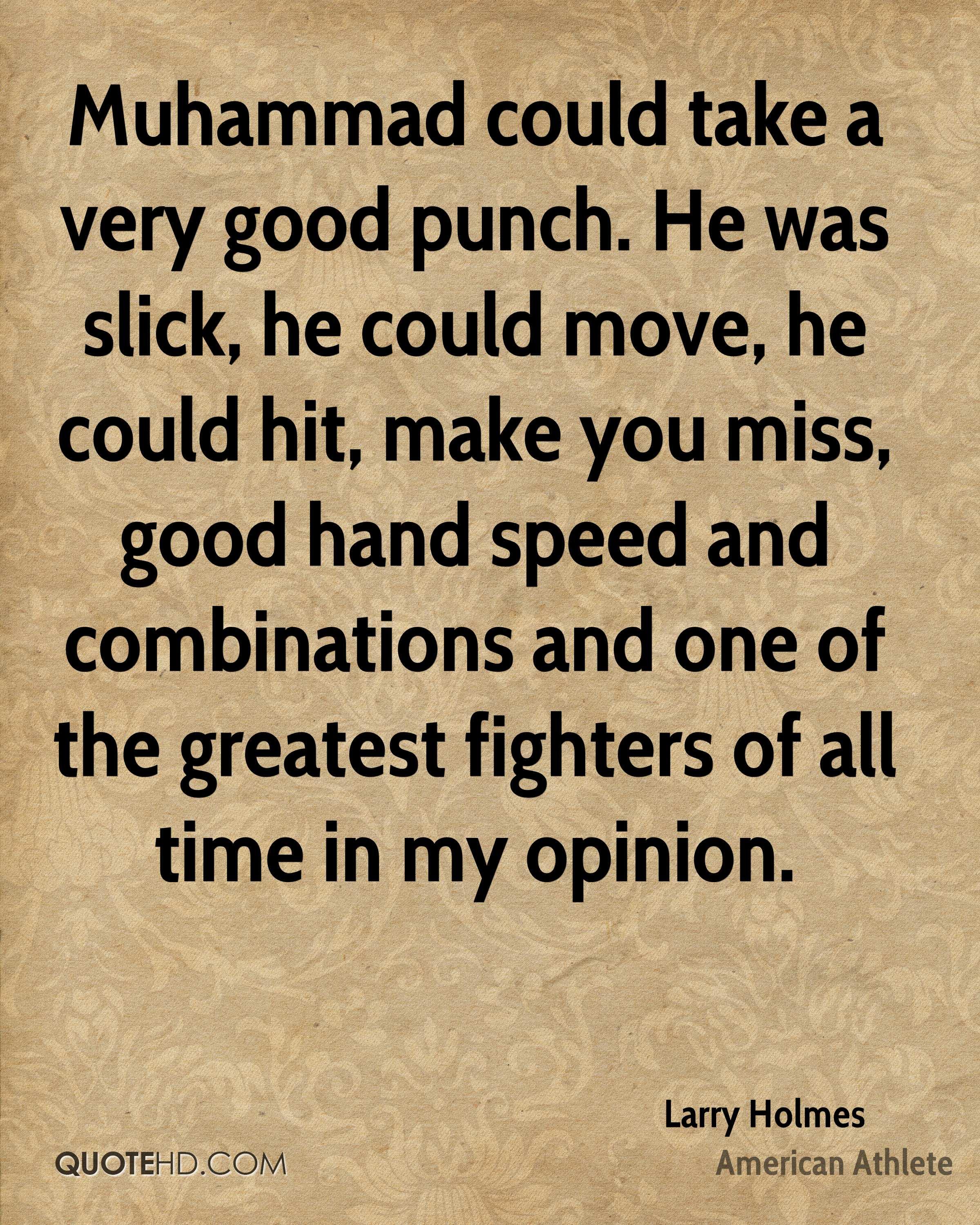Muhammad could take a very good punch. He was slick, he could move, he could hit, make you miss, good hand speed and combinations and one of the greatest fighters of all time in my opinion.