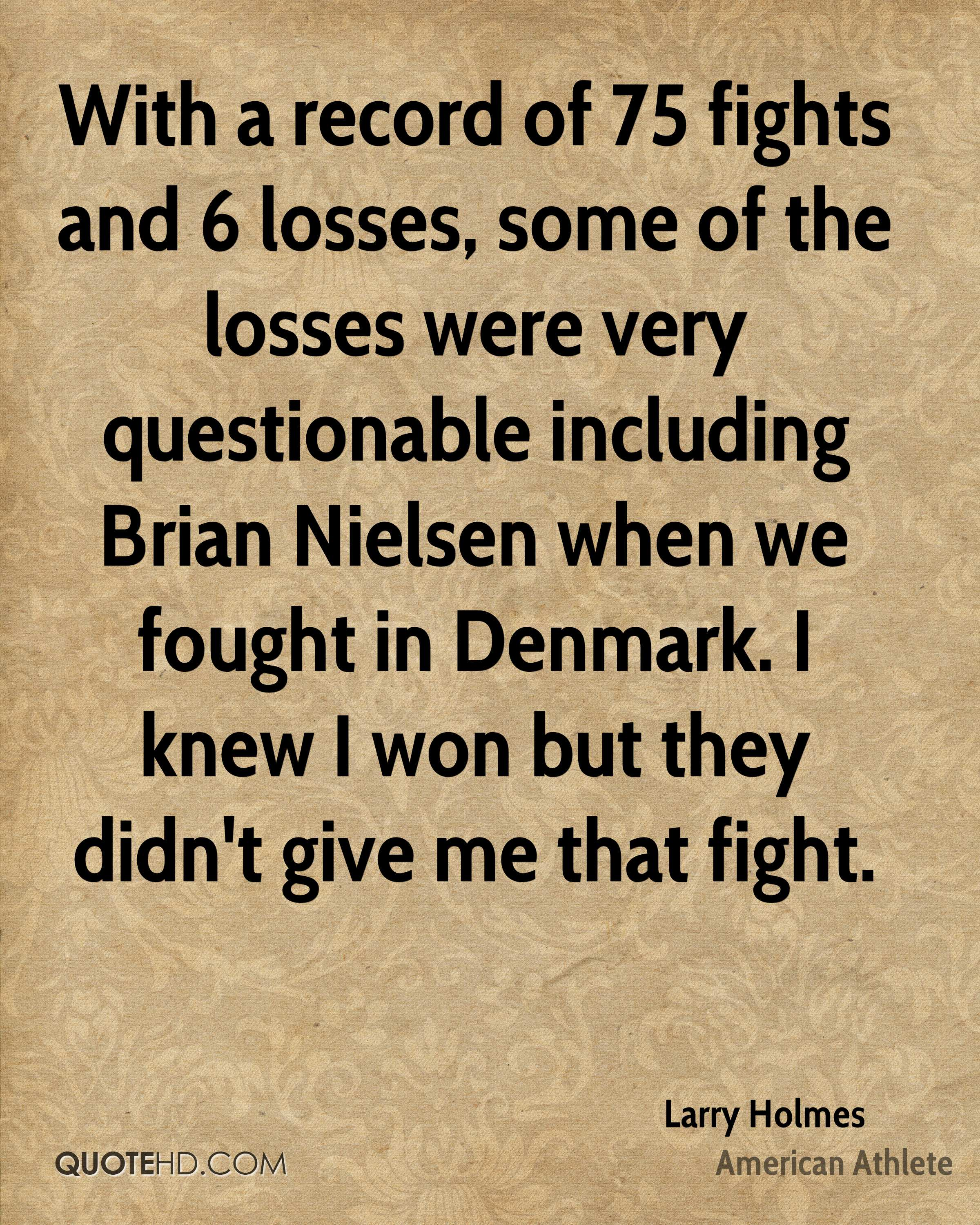 With a record of 75 fights and 6 losses, some of the losses were very questionable including Brian Nielsen when we fought in Denmark. I knew I won but they didn't give me that fight.