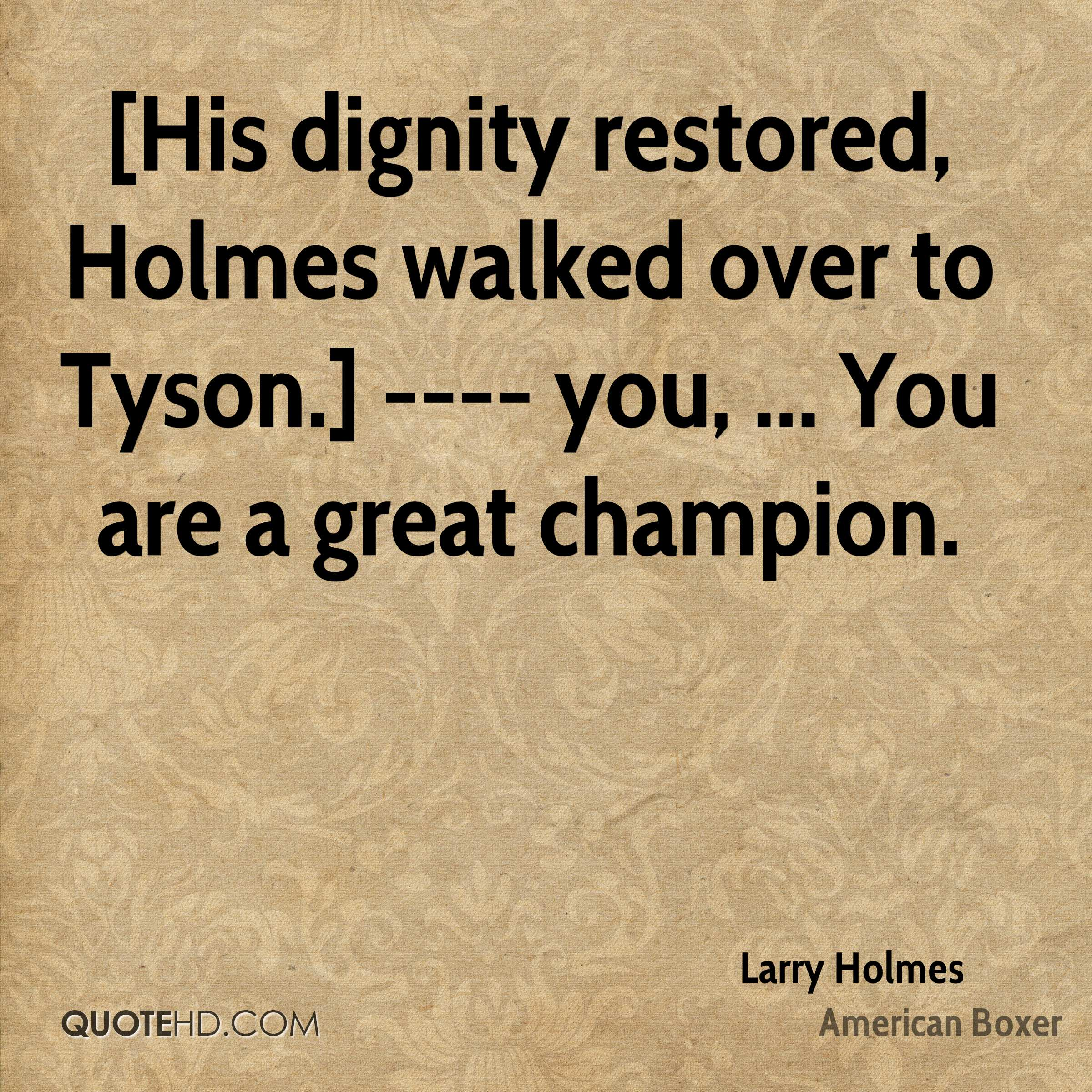 [His dignity restored, Holmes walked over to Tyson.] ---- you, ... You are a great champion.