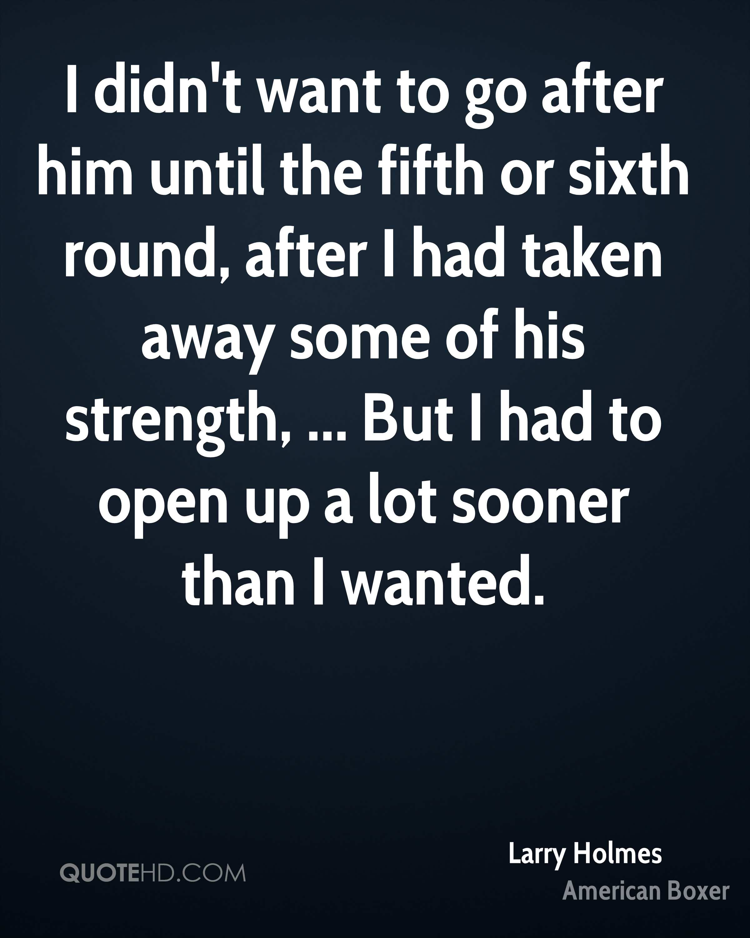 I didn't want to go after him until the fifth or sixth round, after I had taken away some of his strength, ... But I had to open up a lot sooner than I wanted.