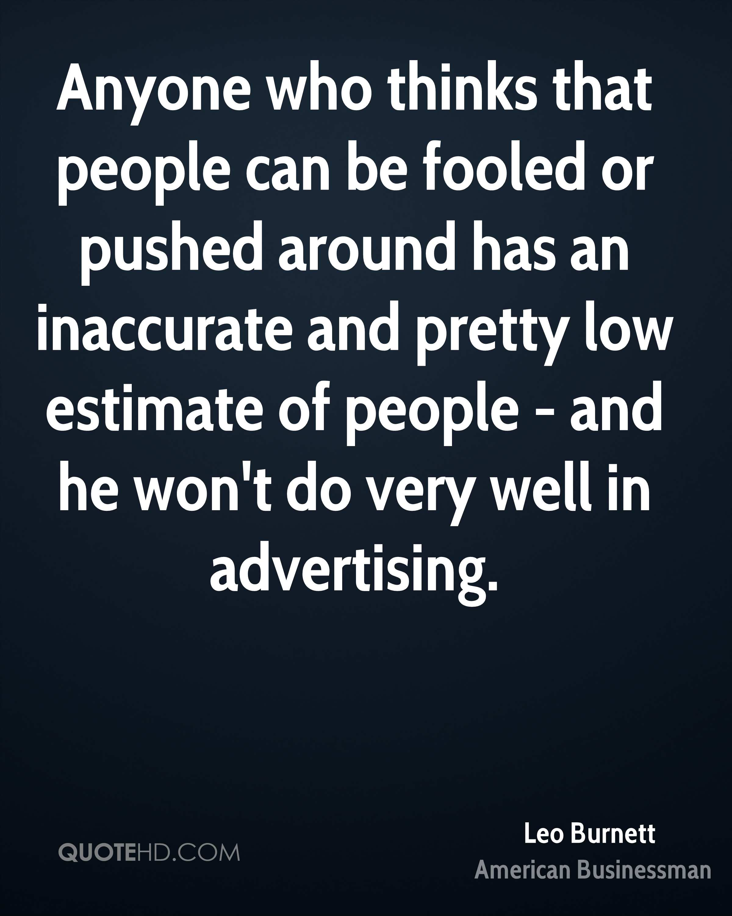 Anyone who thinks that people can be fooled or pushed around has an inaccurate and pretty low estimate of people - and he won't do very well in advertising.