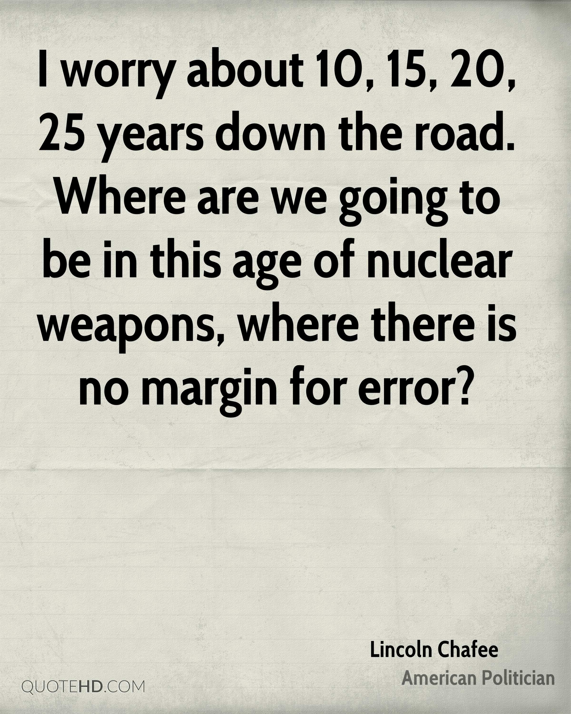 I worry about 10, 15, 20, 25 years down the road. Where are we going to be in this age of nuclear weapons, where there is no margin for error?