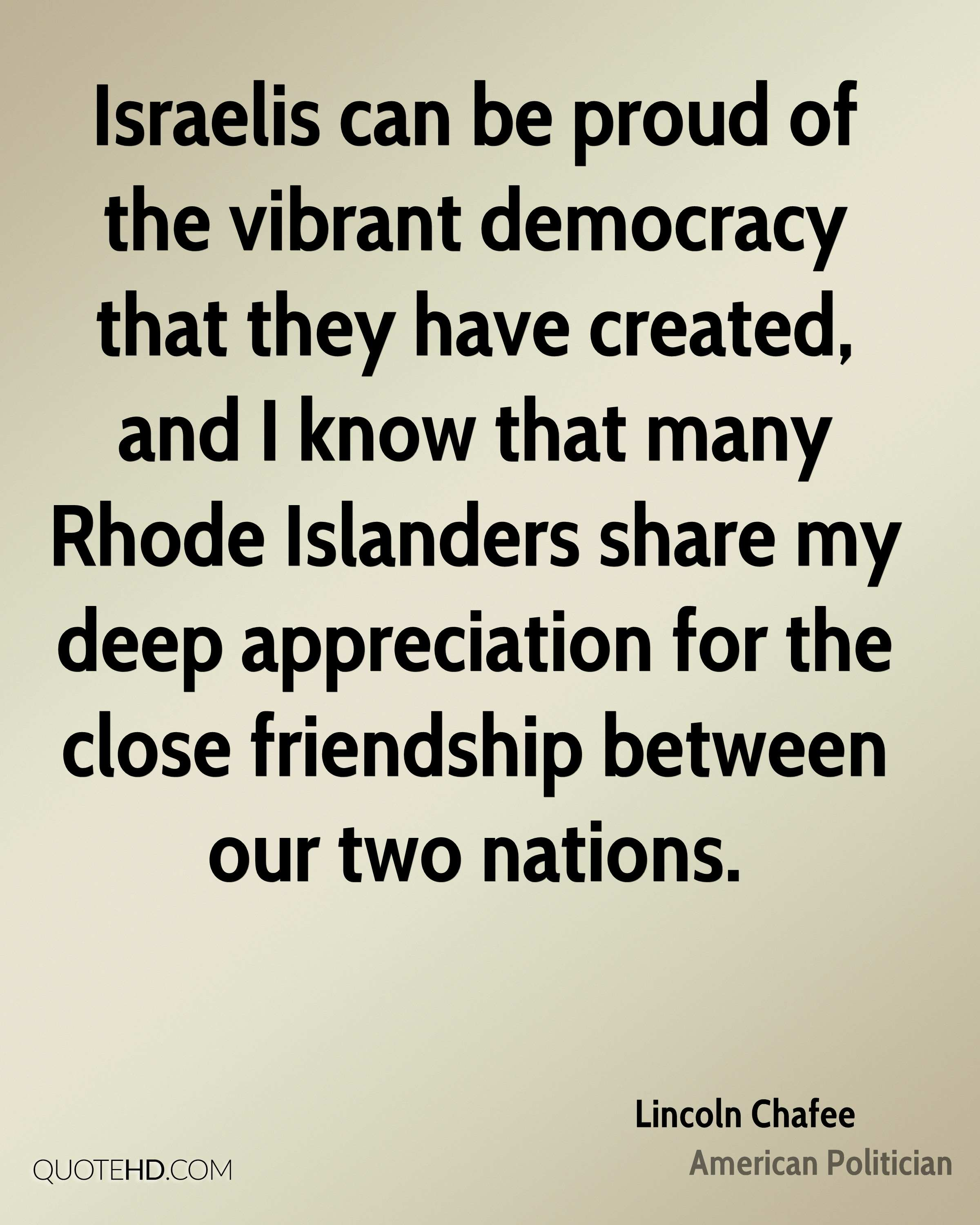 Israelis can be proud of the vibrant democracy that they have created, and I know that many Rhode Islanders share my deep appreciation for the close friendship between our two nations.