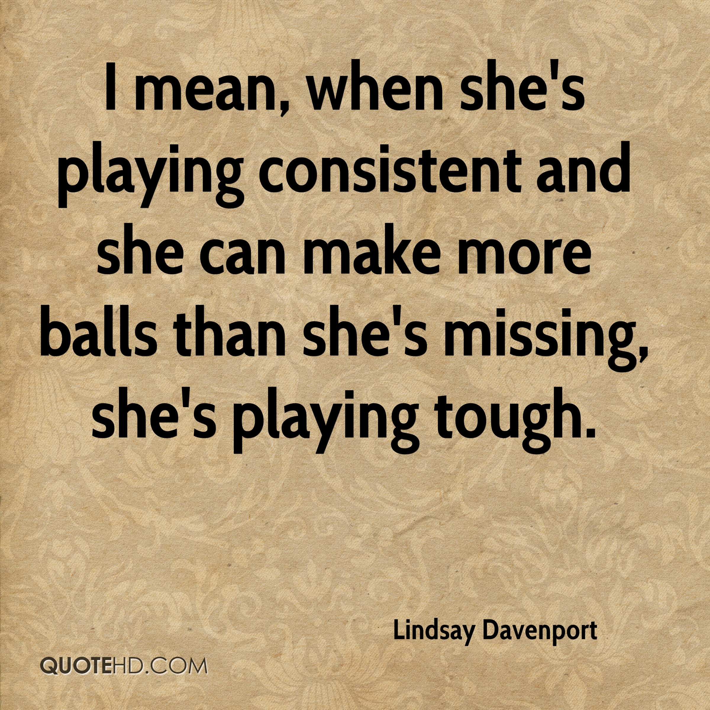 I mean, when she's playing consistent and she can make more balls than she's missing, she's playing tough.