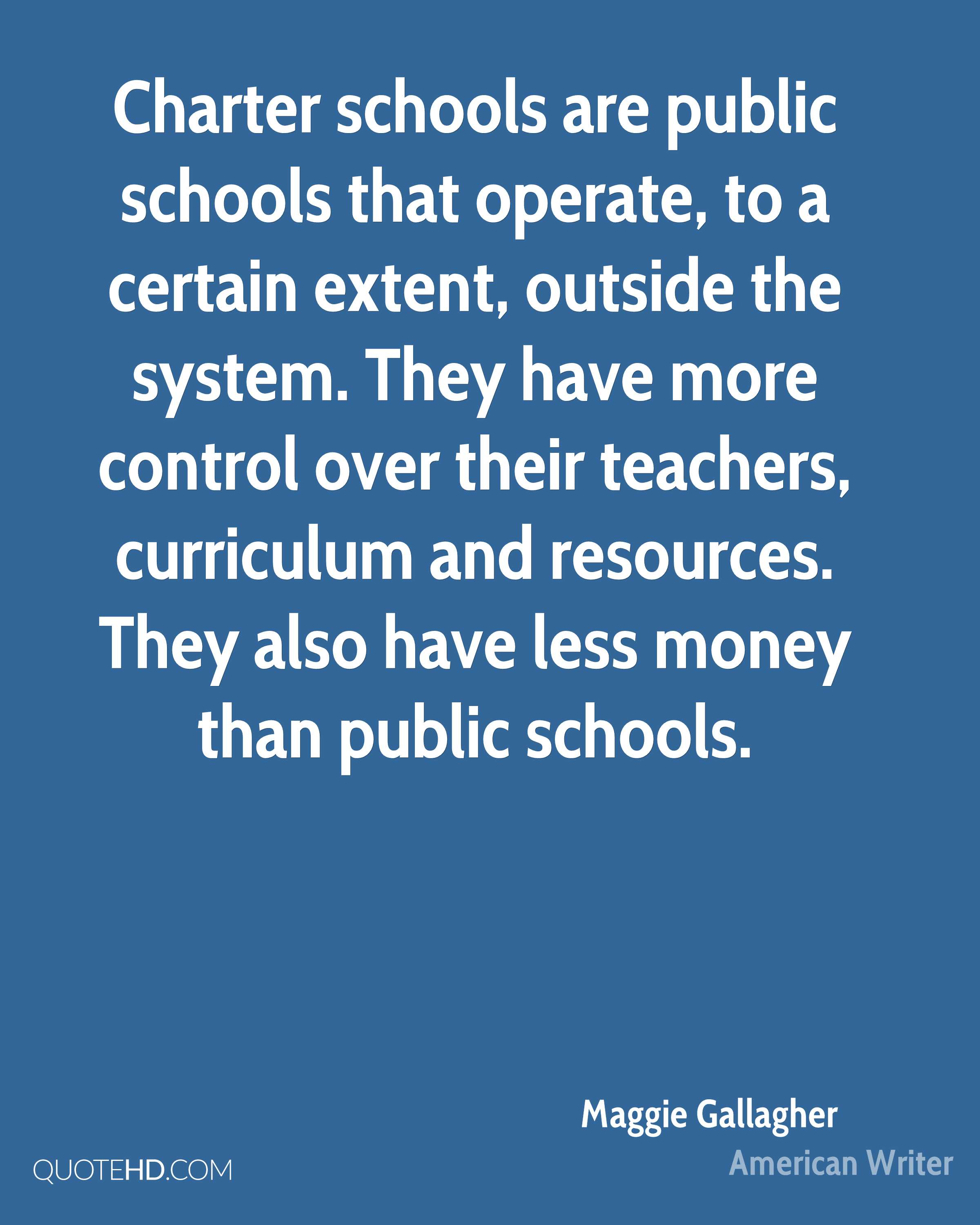 Charter schools are public schools that operate, to a certain extent, outside the system. They have more control over their teachers, curriculum and resources. They also have less money than public schools.