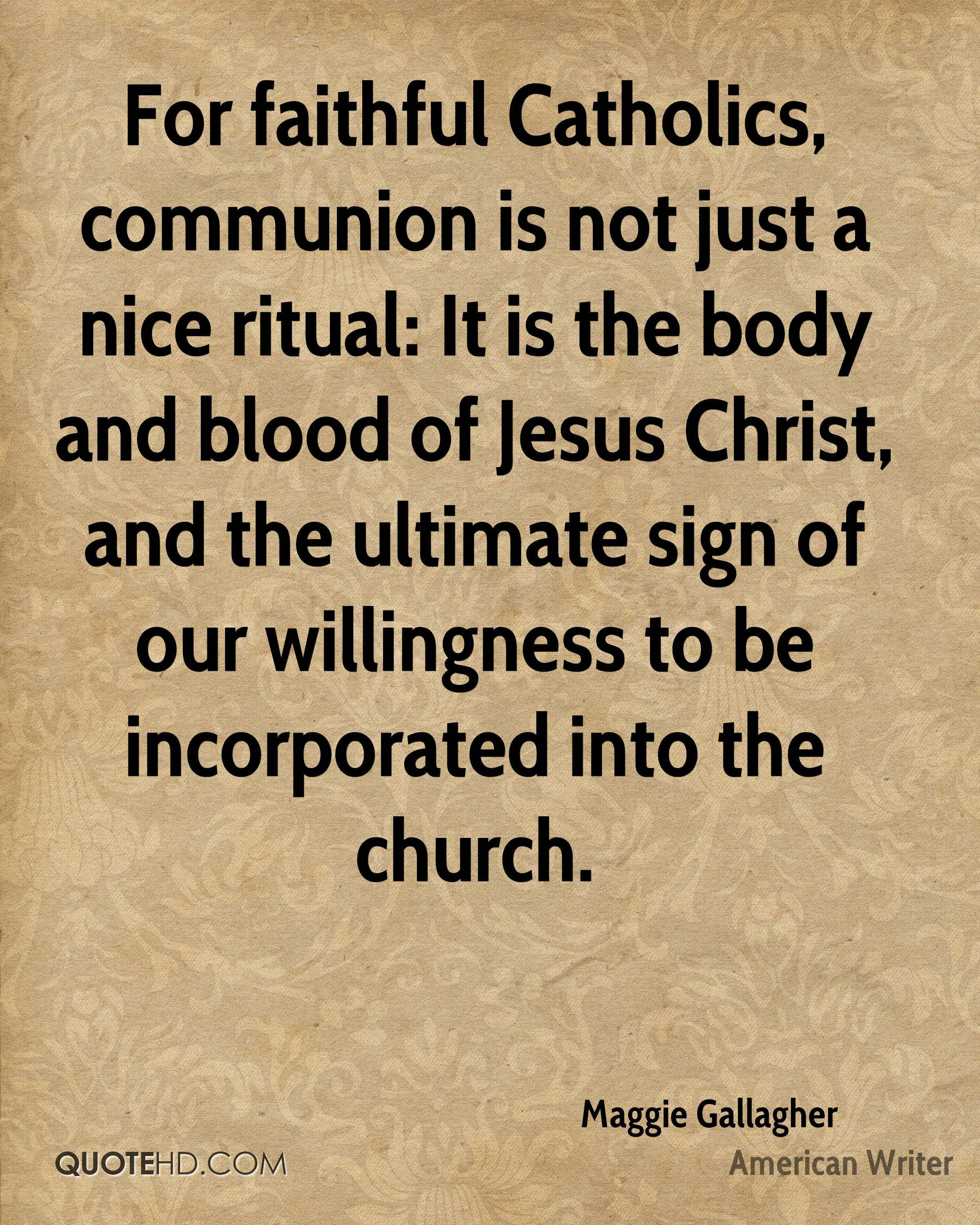 For faithful Catholics, communion is not just a nice ritual: It is the body and blood of Jesus Christ, and the ultimate sign of our willingness to be incorporated into the church.