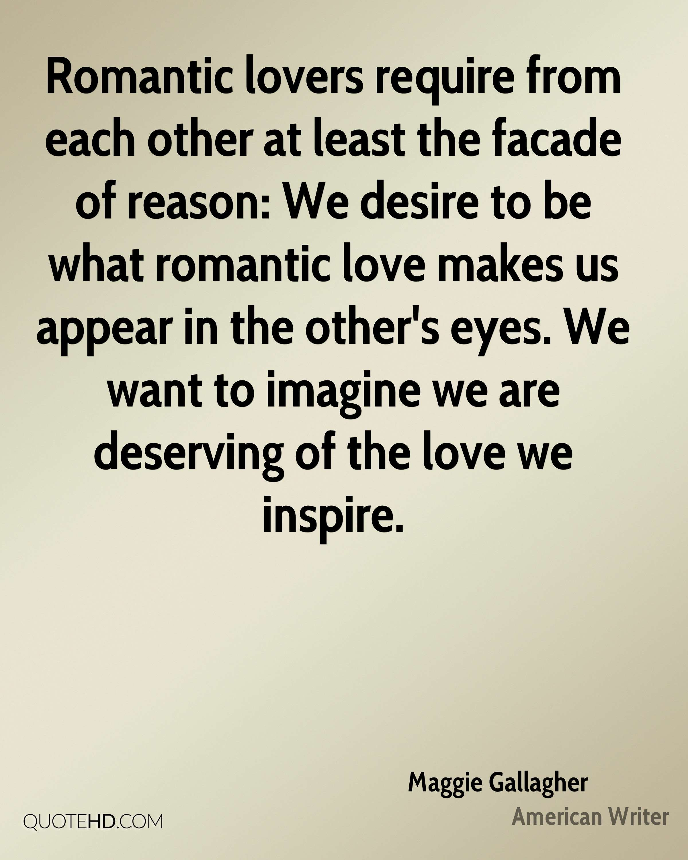 Romantic lovers require from each other at least the facade of reason: We desire to be what romantic love makes us appear in the other's eyes. We want to imagine we are deserving of the love we inspire.