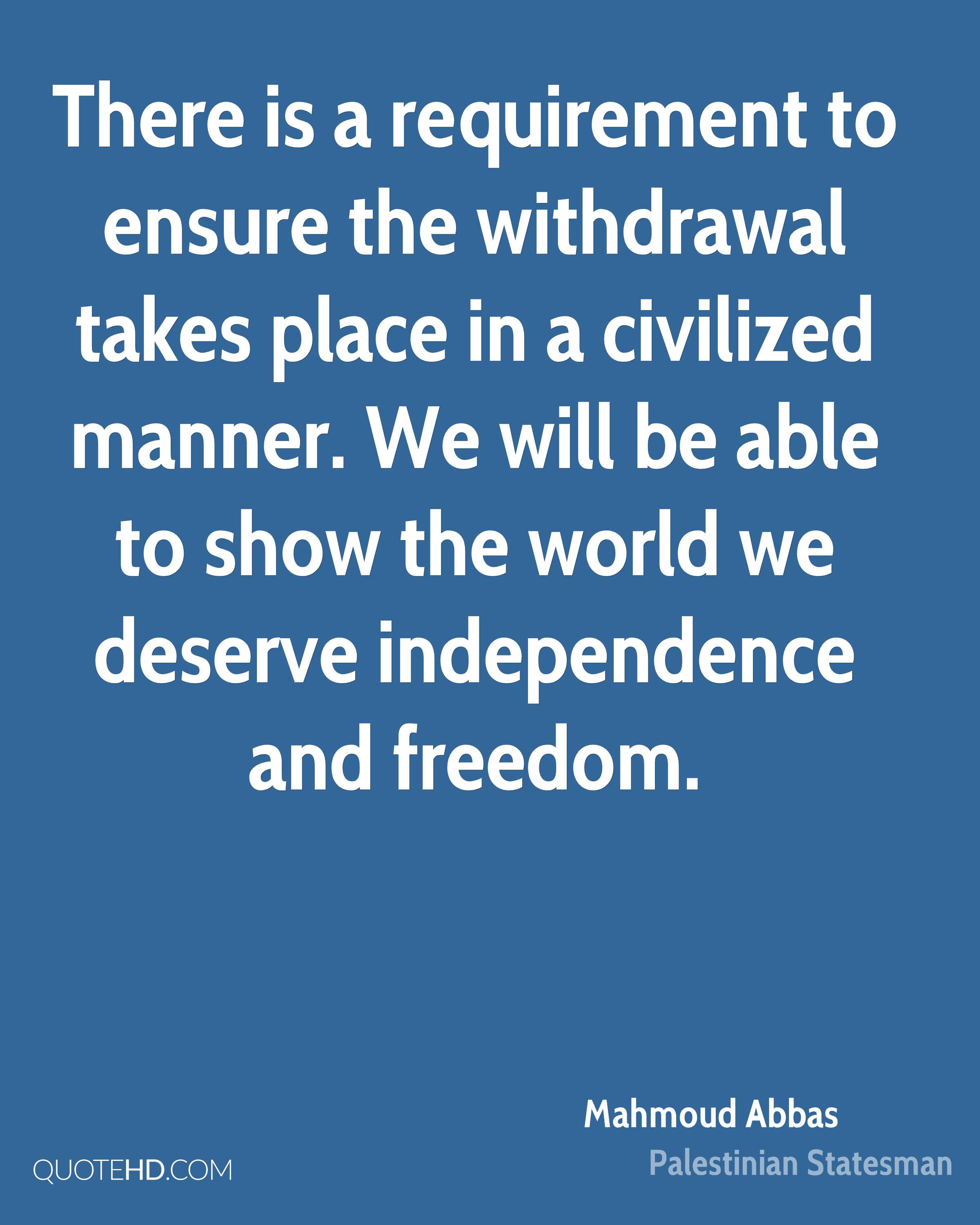 There is a requirement to ensure the withdrawal takes place in a civilized manner. We will be able to show the world we deserve independence and freedom.