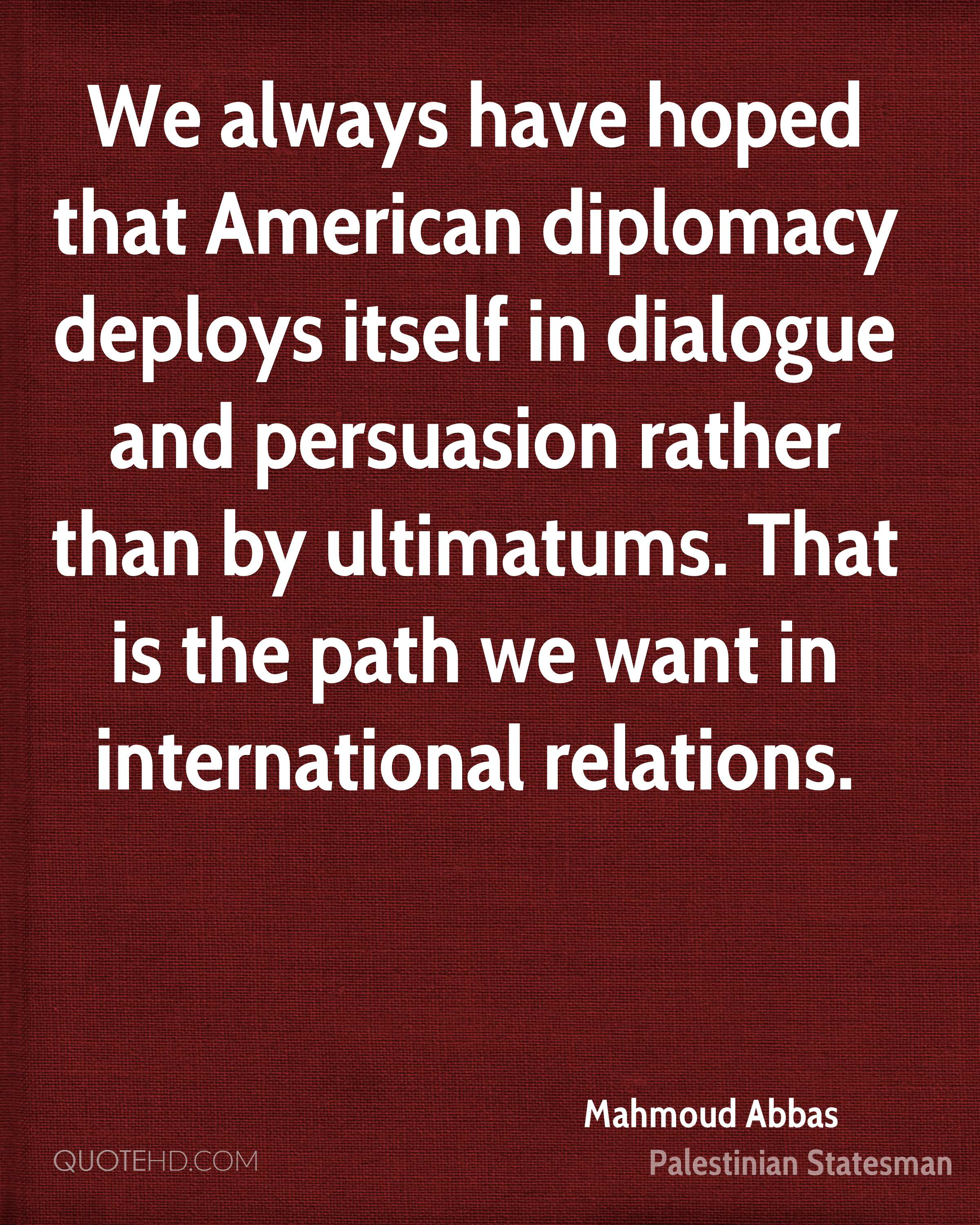 We always have hoped that American diplomacy deploys itself in dialogue and persuasion rather than by ultimatums. That is the path we want in international relations.