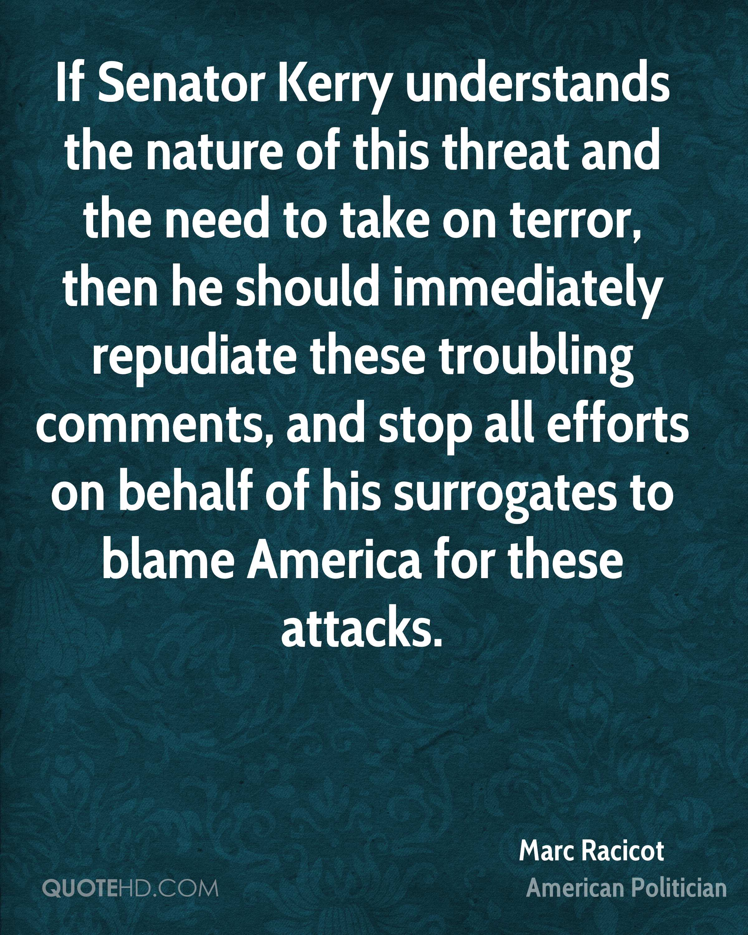If Senator Kerry understands the nature of this threat and the need to take on terror, then he should immediately repudiate these troubling comments, and stop all efforts on behalf of his surrogates to blame America for these attacks.