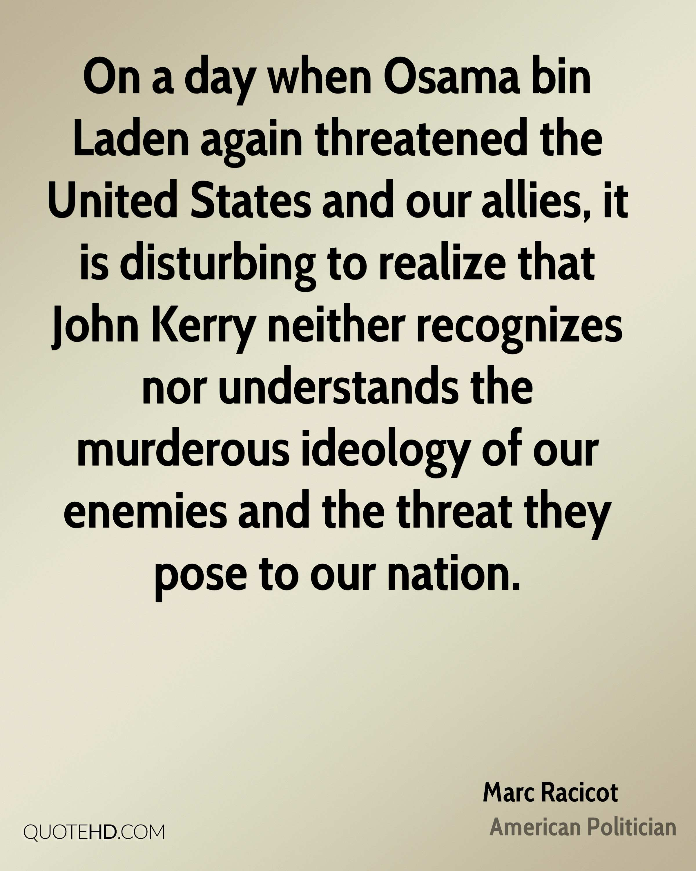 On a day when Osama bin Laden again threatened the United States and our allies, it is disturbing to realize that John Kerry neither recognizes nor understands the murderous ideology of our enemies and the threat they pose to our nation.