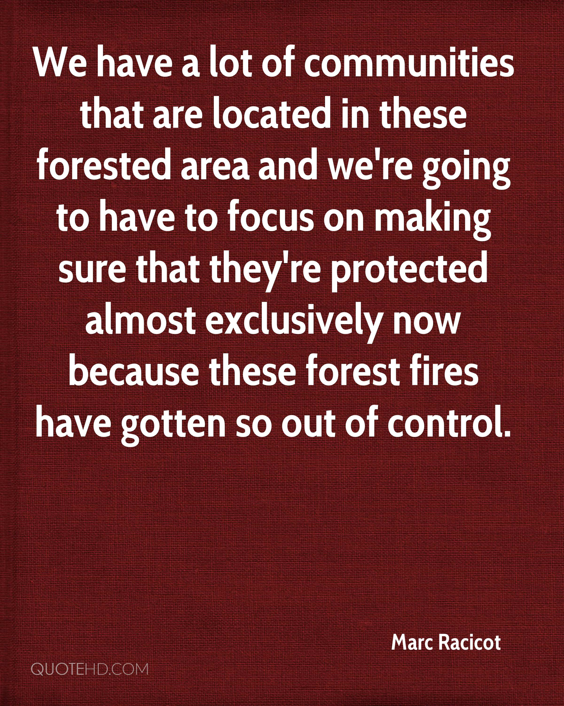 We have a lot of communities that are located in these forested area and we're going to have to focus on making sure that they're protected almost exclusively now because these forest fires have gotten so out of control.