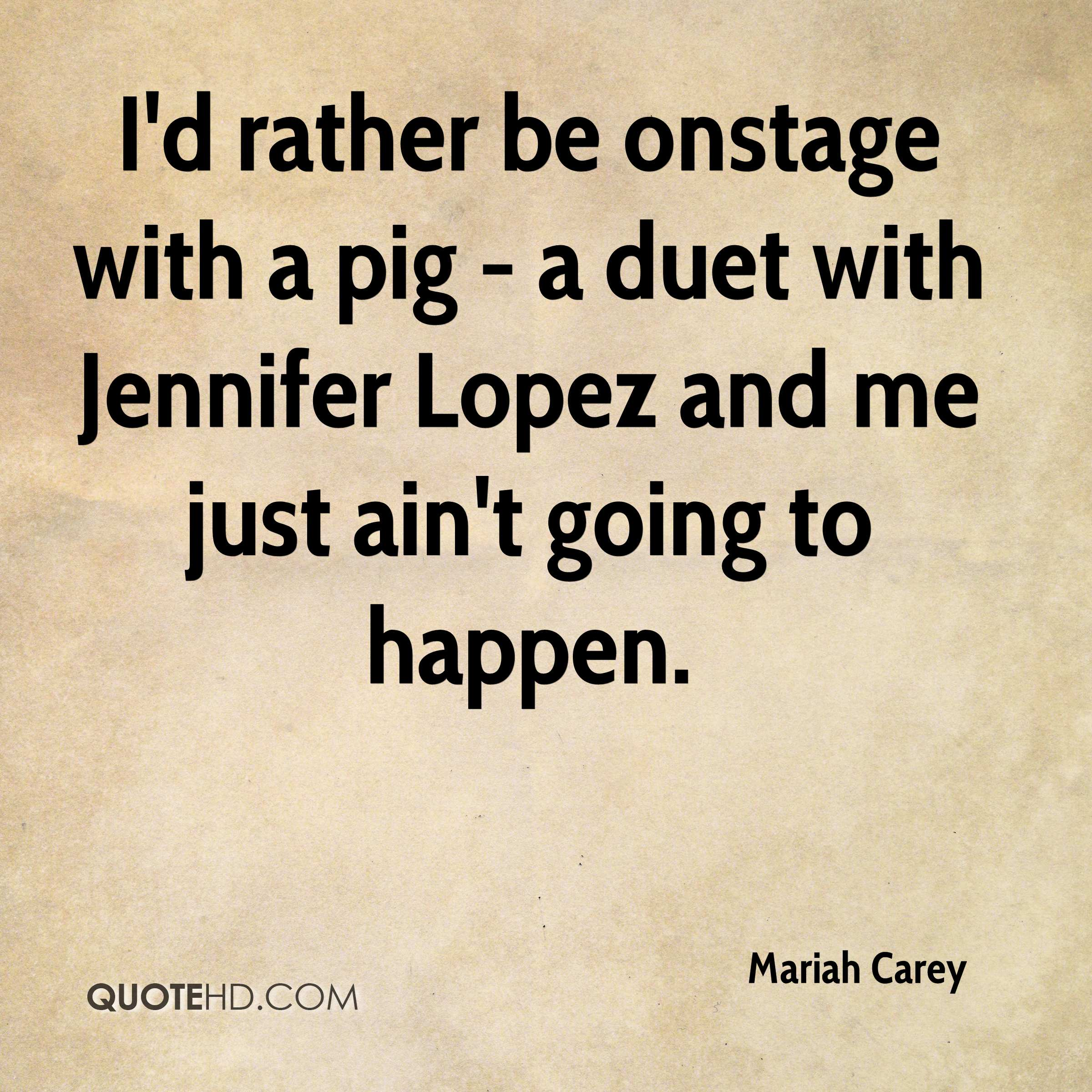 I'd rather be onstage with a pig - a duet with Jennifer Lopez and me just ain't going to happen.