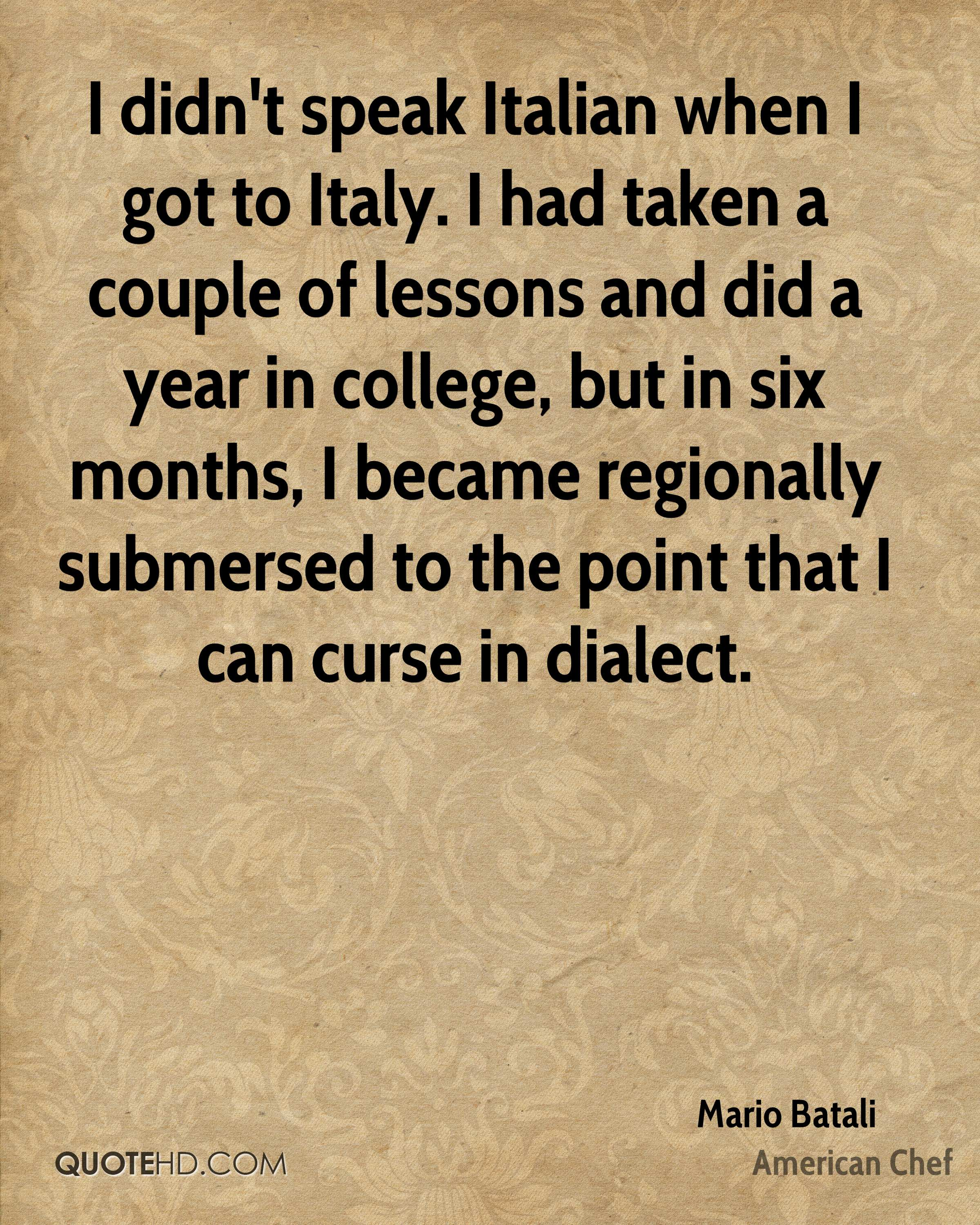 I didn't speak Italian when I got to Italy. I had taken a couple of lessons and did a year in college, but in six months, I became regionally submersed to the point that I can curse in dialect.