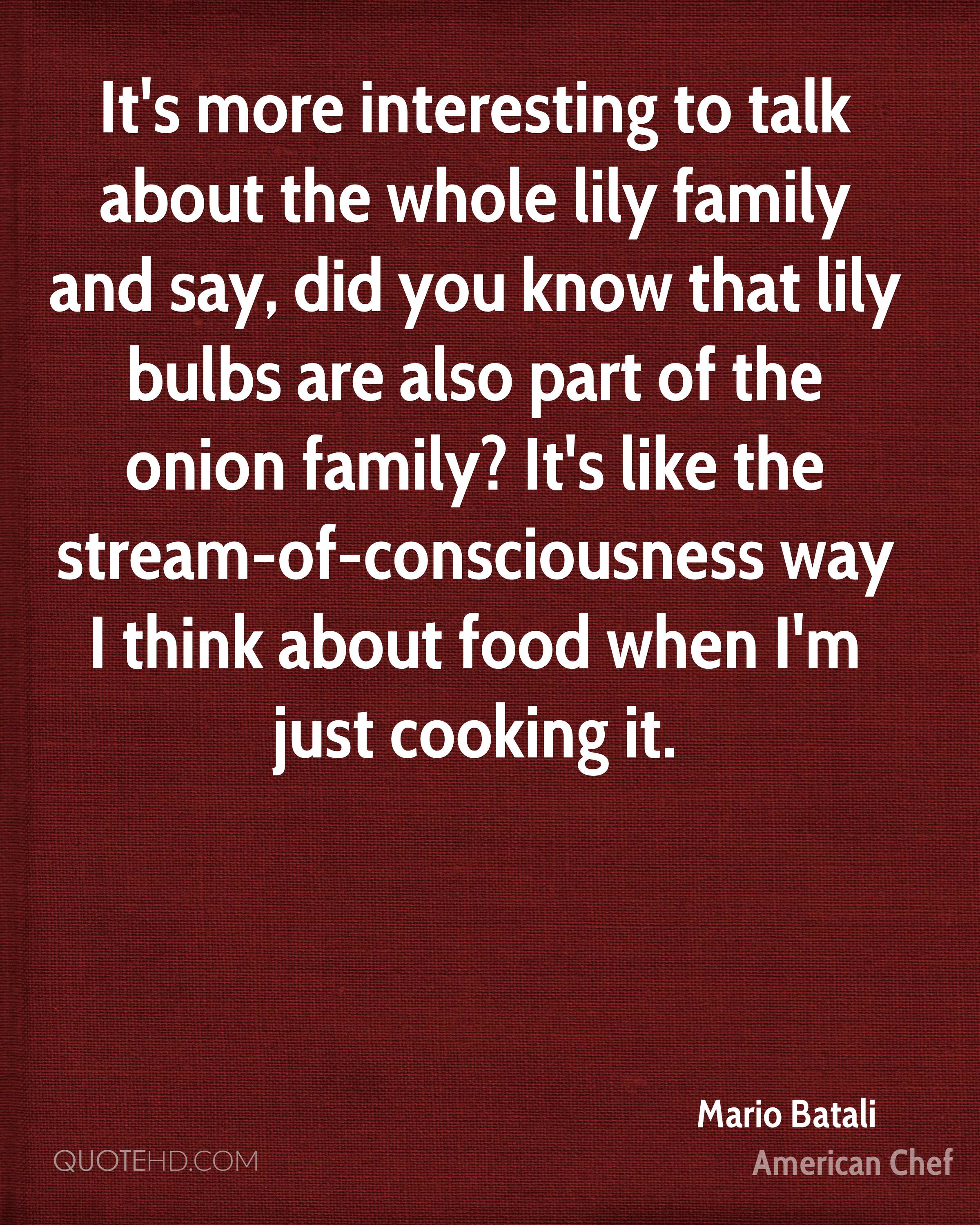 It's more interesting to talk about the whole lily family and say, did you know that lily bulbs are also part of the onion family? It's like the stream-of-consciousness way I think about food when I'm just cooking it.