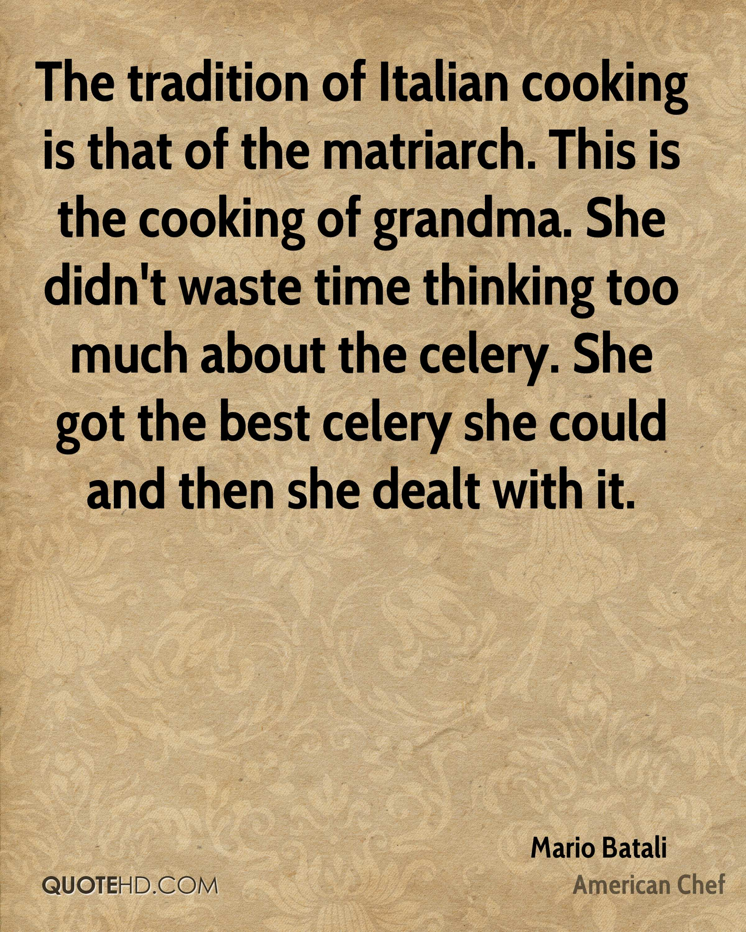 The tradition of Italian cooking is that of the matriarch. This is the cooking of grandma. She didn't waste time thinking too much about the celery. She got the best celery she could and then she dealt with it.